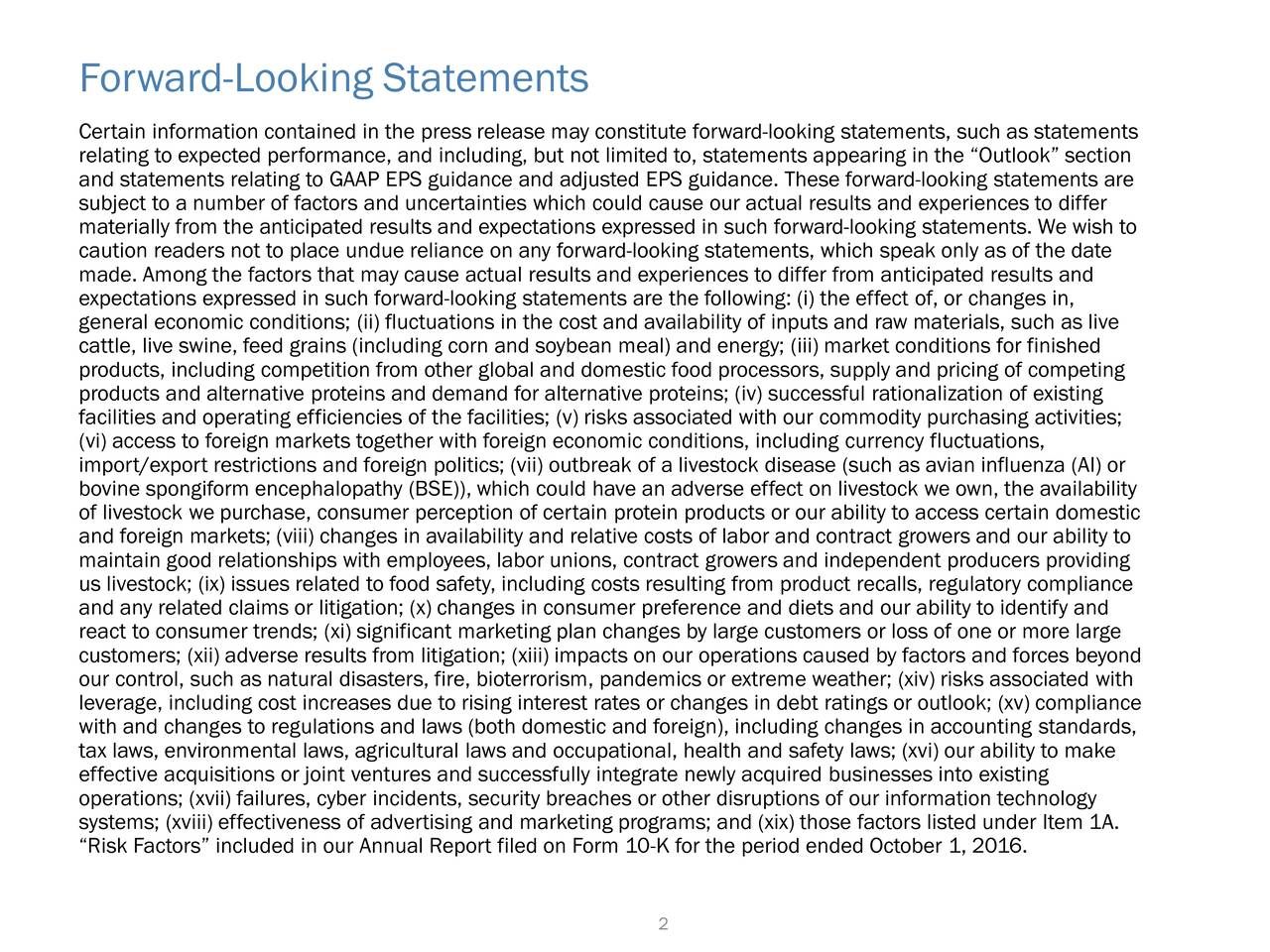 Certain information contained in the press release may constitute forward-looking statements, such as statements relating to expected performance, and including, but not limited to, statements appearing in the Outlook section and statements relating to GAAP EPS guidance and adjusted EPS guidance. These forward-looking statements are subject to a number of factors and uncertainties which could cause our actual results and experiences to differ materially from the anticipated results and expectations expressed in such forward-looking statements. We wish to caution readers not to place undue reliance on any forward-looking statements, which speak only as of the date made. Among the factors that may cause actual results and experiences to differ from anticipated results and expectations expressed in such forward-looking statements are the following: (i) the effect of, or changes in, general economic conditions; (ii) fluctuations in the cost and availability of inputs and raw materials, such as live cattle, live swine, feed grains (including corn and soybean meal) and energy; (iii) market conditions for finished products, including competition from other global and domestic food processors, supply and pricing of competing products and alternative proteins and demand for alternative proteins; (iv) successful rationalization of existing facilities and operating efficiencies of the facilities; (v) risks associated with our commodity purchasing activities; (vi) access to foreign markets together with foreign economic conditions, including currency fluctuations, import/export restrictions and foreign politics; (vii) outbreak of a livestock disease (such as avian influenza (AI) or bovine spongiform encephalopathy (BSE)), which could have an adverse effect on livestock we own, the availability of livestock we purchase, consumer perception of certain protein products or our ability to access certain domestic and foreign markets; (viii) changes in availability and relative costs 