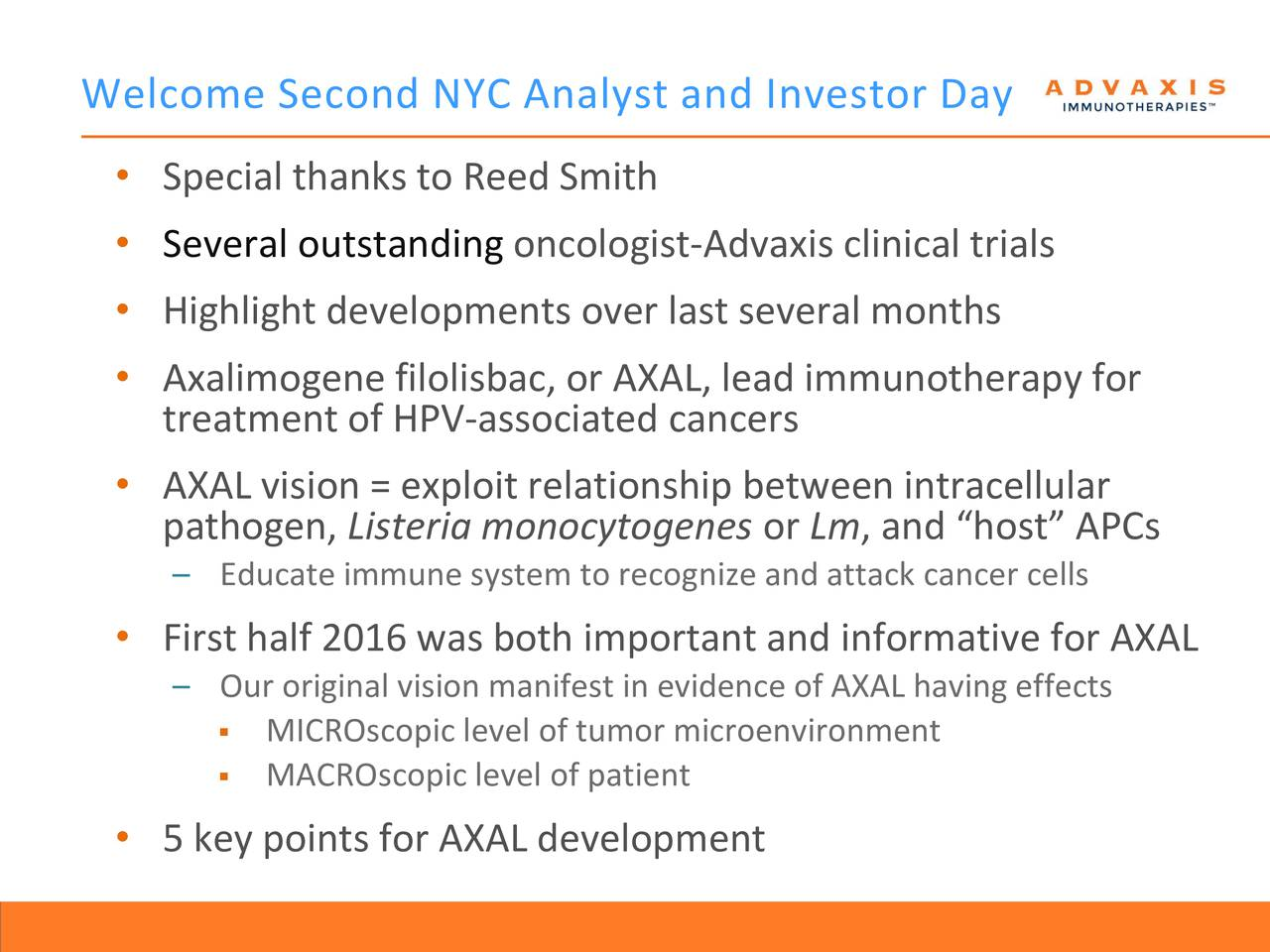 Special thanks to Reed Smith Several outstanding oncologist-Advaxis clinical trials Highlight developments over last several months Axalimogene filolisbac, or AXAL, lead immunotherapy for treatment of HPV-associated cancers AXAL vision = exploit relationship between intracellular pathogen, Listeria monocytogenes or Lm, and host APCs Educate immune system to recognize and attack cancer cells First half 2016 was both important and informative for AXAL Our original vision manifest in evidence of AXAL having effects MICROscopic level of tumor microenvironment MACROscopic level of patient 5 key points for AXAL development