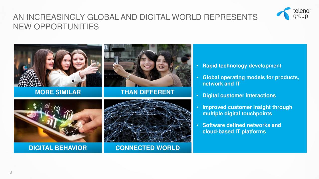 NEW OPPORTUNITIES • Rapid technology development • Global operating models for products, network and IT MORE SIMILAR THAN DIFFERENT • Digital customer interactions • Improved customer insight through multiple digital touchpoints • Software defined networks and cloud-based IT platforms DIGITAL BEHAVIOR CONNECTED WORLD 3