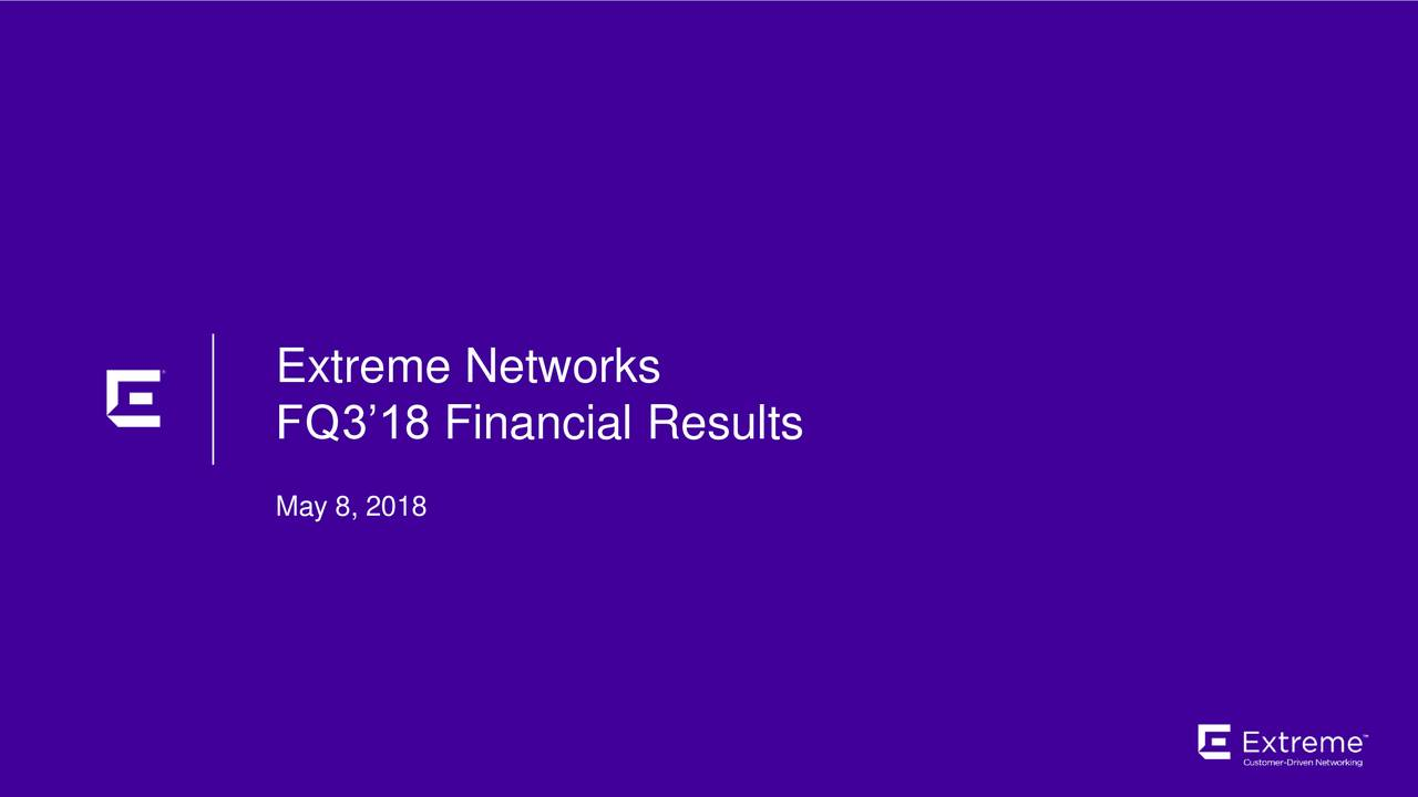 FQ3'18 Financial Results May 8, 2018 ©2018 Extreme Networks, Inc. All rights reserved