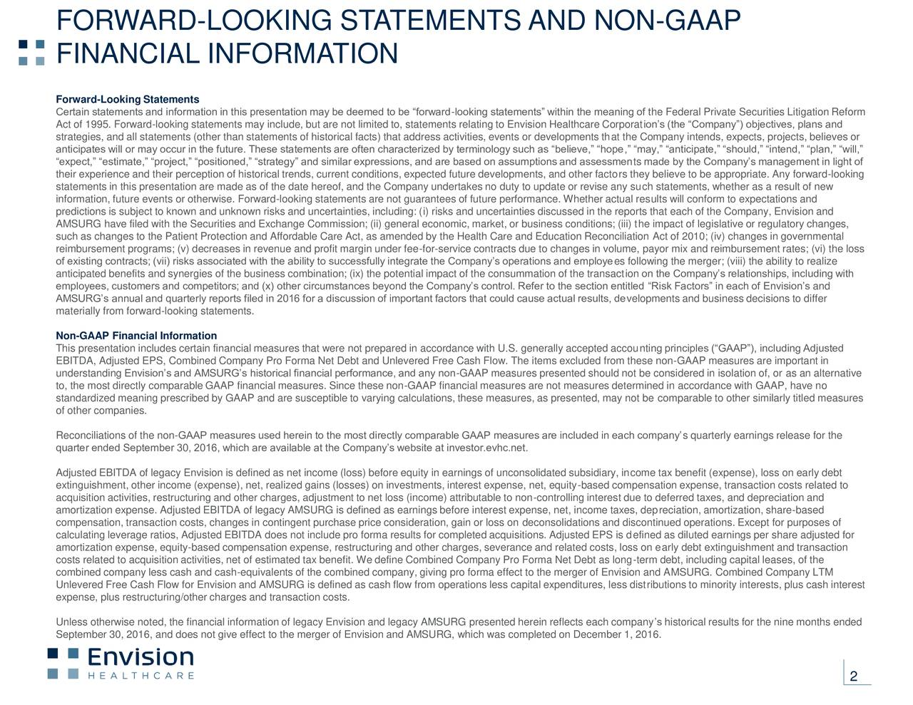 FINANCIAL INFORMATION Forward-Looking Statements Certain statements and information in this presentation may be deemed to be forward-looking statements within the meaning of the Federal Private Securities Litigation Reform Act of 1995. Forward-looking statements may include, but are not limited to, statements relating to Envision Healthcare Corporations (the Company) objectives, plans and strategies, and all statements (other than statements of historical facts) that address activities, events or developments that the Company intends, expects, projects, believes or anticipates will or may occur in the future. These statements are often characterized by terminology such as believe, hope, may, anticipate, should, intend, plan, will, expect, estimate, project, positioned, strategy and similar expressions, and are based on assumptions and assessments made by the Companys management in light of their experience and their perception of historical trends, current conditions, expected future developments, and other factors they believe to be appropriate. Any forward-looking statements in this presentation are made as of the date hereof, and the Company undertakes no duty to update or revise any such statements, whether as a result of new information, future events or otherwise. Forward-looking statements are not guarantees of future performance. Whether actual results will conform to expectations and predictions is subject to known and unknown risks and uncertainties, including: (i) risks and uncertainties discussed in the reports that each of the Company, Envision and AMSURG have filed with the Securities and Exchange Commission; (ii) general economic, market, or business conditions; (iii) the impact of legislative or regulatory changes, such as changes to the Patient Protection and Affordable Care Act, as amended by the Health Care and Education Reconciliation Act of 2010; (iv) changes in governmental reimbursement programs; (v) decreases in revenue and profit margin unde
