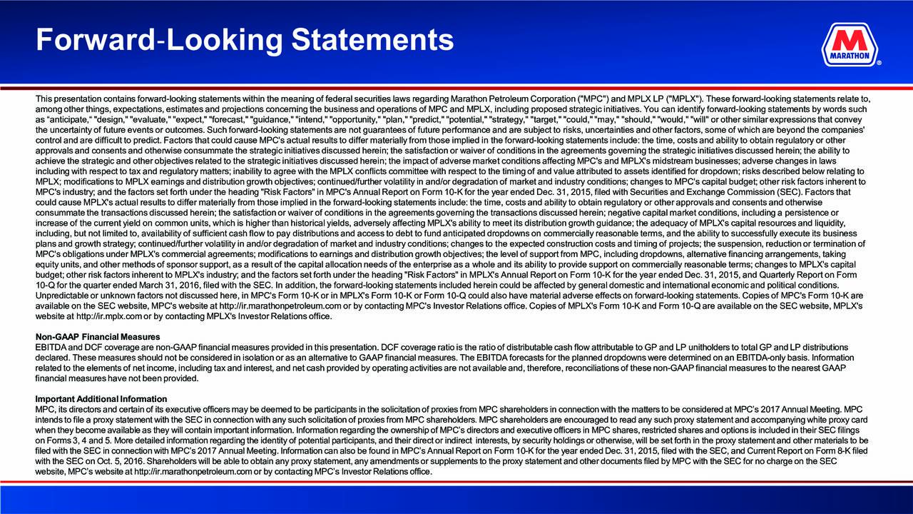 """This presentation contains forward-looking statements within the meaning of federal securities laws regarding Marathon Petroleum Corporation (""""MPC"""") and MPLX LP (""""MPLX""""). These forward-looking statements relate to, among other things, expectations, estimates and projections concerning the business and operations of MPC and MPLX, includingproposed strategic initiatives. You can identify forward-looking statements by words such as anticipate, """"design,"""" """"evaluate,"""" """"expect,"""" """"forecast,"""" """"guidance,"""" """"intend,"""" """"opportunity,"""" """"plan,"""" """"predict,"""" """"potential,"""" """"strategy,"""" """"target,"""" """"could,"""" """"may,"""" """"should,"""" """"would,"""" """"will"""" or other similar expressions that convey the uncertainty of future events or outcomes. Such forward-looking statements are not guarantees of future performance and are subject to risks, uncertainties and other factors, some of which are beyond the companies' control and are difficult to predict. Factors that could cause MPC's actual results to differ materially from those impliedni the forward-looking statements include: the time, costs and ability to obtain regulatory or other approvals and consents and otherwiseconsummatethe strategic initiatives discussed herein; the satisfaction or waiver of conditions in the agreements governing the strai initiatives discussed herein; the ability to achieve the strategic and other objectives related to the strategic initiatives discussed herein; the impact of adverse market conditions affecting MPC's and MPLX's midstream businesses; adverse changes in laws including with respect to tax and regulatory matters; inability to agree with the MPLX conflicts committeewith respect to the timing of and value attributed to assets identified for dropdown; risks described below relating to MPLX; modifications to MPLX earnings and distribution growth objectives; continued/further volatility in and/or degradation of market and industry conditions; changes to MPC's capital budget; other risk factors inherent to MPC's industry; and t"""