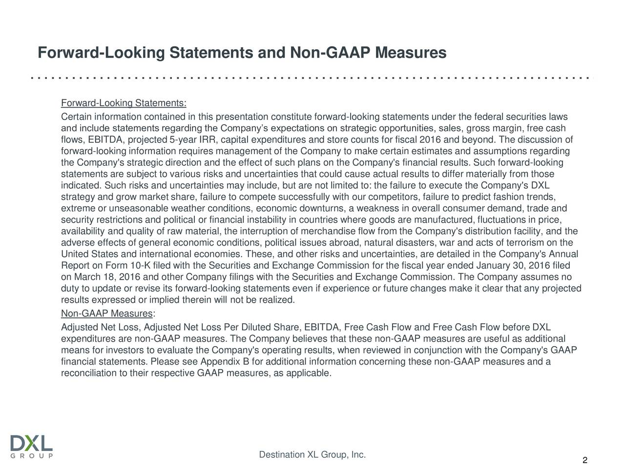 Forward-Looking Statements: Certain information contained in this presentation constitute forward-looking statements under the federal securities laws and include statements regarding the Companys expectations on strategic opportunities, sales, gross margin, free cash flows, EBITDA, projected 5-year IRR, capital expenditures and store counts for fiscal 2016 and beyond. The discussion of forward-looking information requires management of the Company to make certain estimates and assumptions regarding the Company's strategic direction and the effect of such plans on the Company's financial results. Such forward-looking statements are subject to various risks and uncertainties that could cause actual results to differ materially from those indicated. Such risks and uncertainties may include, but are not limited to: the failure to execute the Company's DXL strategy and grow market share, failure to compete successfully with our competitors, failure to predict fashion trends, extreme or unseasonable weather conditions, economic downturns, a weakness in overall consumer demand, trade and security restrictions and political or financial instability in countries where goods are manufactured, fluctuations in price, availability and quality of raw material, the interruption of merchandise flow from the Company's distribution facility, and the adverse effects of general economic conditions, political issues abroad, natural disasters, war and acts of terrorism on the United States and international economies. These, and other risks and uncertainties, are detailed in the Company's Annual Report on Form 10-K filed with the Securities and Exchange Commission for the fiscal year ended January 30, 2016 filed on March 18, 2016 and other Company filings with the Securities and Exchange Commission. The Company assumes no duty to update or revise its forward-looking statements even if experience or future changes make it clear that any projected results expressed or implied therein will