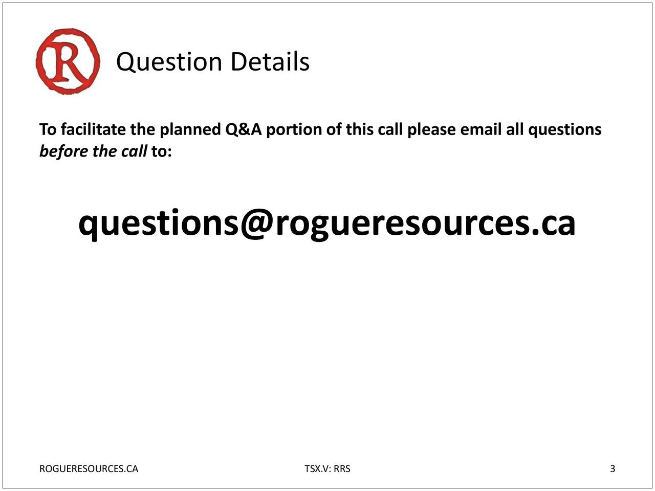 To facilitate the planned Q&A portion of this call please email all questions before the call to: questions@rogueresources.ca ROGUERESOURCES.CA TSX.V: RRS 3