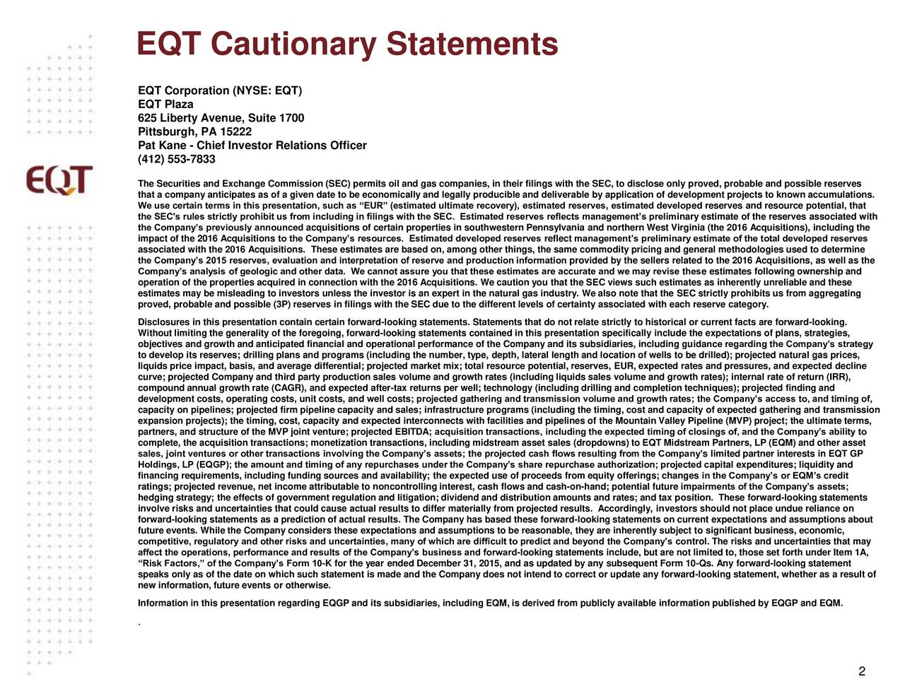 EQT Corporation (NYSE: EQT) EQT Plaza 625 Liberty Avenue, Suite 1700 Pittsburgh, PA 15222 Pat Kane - Chief Investor Relations Officer (412) 553-7833 The Securities and Exchange Commission (SEC) permits oil and gas companies, in their filings with the SEC, to disclose only proved, probable and possible reserves that a company anticipates as of a given date to be economically and legally producible and deliverable by application of development projects to known accumulations. We use certain terms in this presentation, such as EUR (estimated ultimate recovery), estimated reserves, estimated developed reserves and resource potential, that the SEC's rules strictly prohibit us from including in filings with the SEC. Estimated reserves reflects managements preliminary estimate of the reserves associated with the Companys previously announced acquisitions of certain properties in southwestern Pennsylvania and northern West Virginia (the 2016 Acquisitions), including the impact of the 2016 Acquisitions to the Companys resources. Estimated developed reserves reflect managements preliminary estimate of the total developed reserves associated with the 2016 Acquisitions. These estimates are based on, among other things, the same commodity pricing and general methodologies used to determine the Companys 2015 reserves, evaluation and interpretation of reserve and production information provided by the sellers related to the 2016 Acquisitions, as well as the Companys analysis of geologic and other data. We cannot assure you that these estimates are accurate and we may revise these estimates following ownership and operation of the properties acquired in connection with the 2016 Acquisitions. We caution you that the SEC views such estimates as inherently unreliable and these estimates may be misleading to investors unless the investor is an expert in the natural gas industry. We also note that the SEC strictly prohibits us from aggregating proved, probable and possible (3P) reserves
