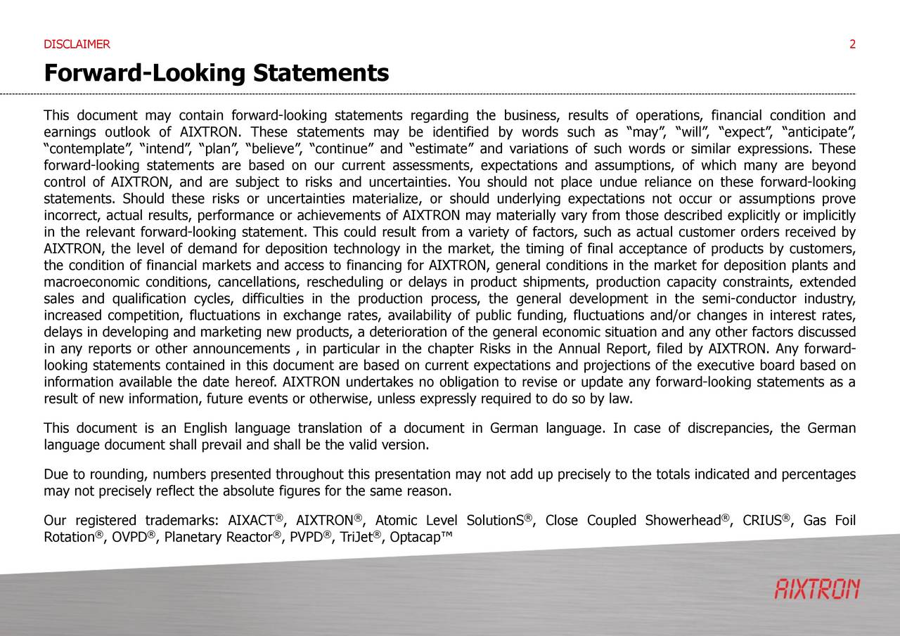 Forward-Looking Statements This document may contain forward-looking statements regarding the business, results of operations, financial condition and earnings outlook of AIXTRON. These statements may be identified by words such as may, will, expect, anticipate, contemplate, intend, plan, believe, continue and estimate and variations of such words or similar expressions. These forward-looking statements are based on our current assessments, expectations and assumptions, of which many are beyond control of AIXTRON, and are subject to risks and uncertainties. You should not place undue reliance on these forward-looking statements. Should these risks or uncertainties materialize, or should underlying expectations not occur or assumptions prove incorrect, actual results, performance or achievements of AIXTRON may materially vary from those described explicitly or implicitly in the relevant forward-looking statement. This could result from a variety of factors, such as actual customer orders received by AIXTRON, the level of demand for deposition technology in the market, the timing of final acceptance of products by customers, the condition of financial markets and access to financing for AIXTRON, general conditions in the market for deposition plants and macroeconomic conditions, cancellations, rescheduling or delays in product shipments, production capacity constraints, extended sales and qualification cycles, difficulties in the production process, the general development in the semi-conductor industry, increased competition, fluctuations in exchange rates, availability of public funding, fluctuations and/or changes in interest rates, delays in developing and marketing new products, a deterioration of the general economic situation and any other factors discussed in any reports or other announcements , in particular in the chapter Risks in the Annual Report, filed by AIXTRON. Any forward- looking statements contained in this document are based on current expectations and projections of the executive board based on information available the date hereof. AIXTRON undertakes no obligation to revise or update any forward-looking statements as a result of new information, future events or otherwise, unless expressly required to do so by law. This document is an English language translation of a document in German language. In case of discrepancies, the German language document shall prevail and shall be the valid version. Due to rounding, numbers presented throughout this presentation may not add up precisely to the totals indicated and percentages may not precisely reflect the absolute figures for the same reason. Our registered trademarks: AIXACT , AIXTRON , Atomic Level SolutionS , Close Coupled Showerhead , CRIUS , Gas Foil Rotation , OVPD , Planetary Reactor , PVPD , TriJet , Optacap