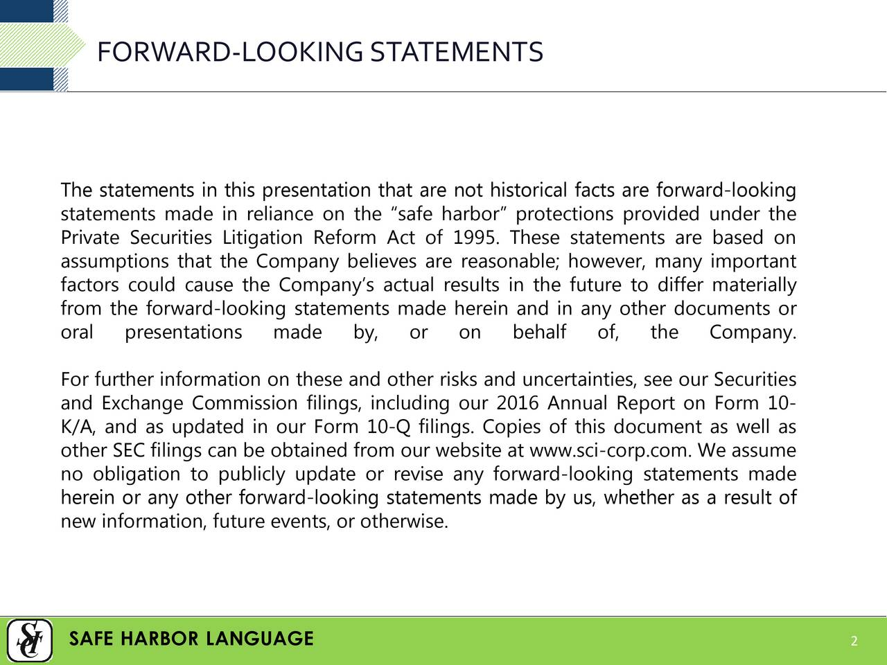 The statements in this presentation that are not historical facts are forward-looking statements made in reliance on the safe harbor protections provided under the Private Securities Litigation Reform Act of 1995. These statements are based on assumptions that the Company believes are reasonable; however, many important factors could cause the Companys actual results in the future to differ materially from the forward-looking statements made herein and in any other documents or oral presentations made by, or on behalf of, the Company. For further information on these and other risks and uncertainties, see our Securities and Exchange Commission filings, including our 2016 Annual Report on Form 10- K/A, and as updated in our Form 10-Q filings. Copies of this document as well as other SEC filings can be obtained from our website at www.sci-corp.com. We assume no obligation to publicly update or revise any forward-looking statements made herein or any other forward-looking statements made by us, whether as a result of new information, future events, or otherwise. SAFE HARBOR LANGUAGE 2