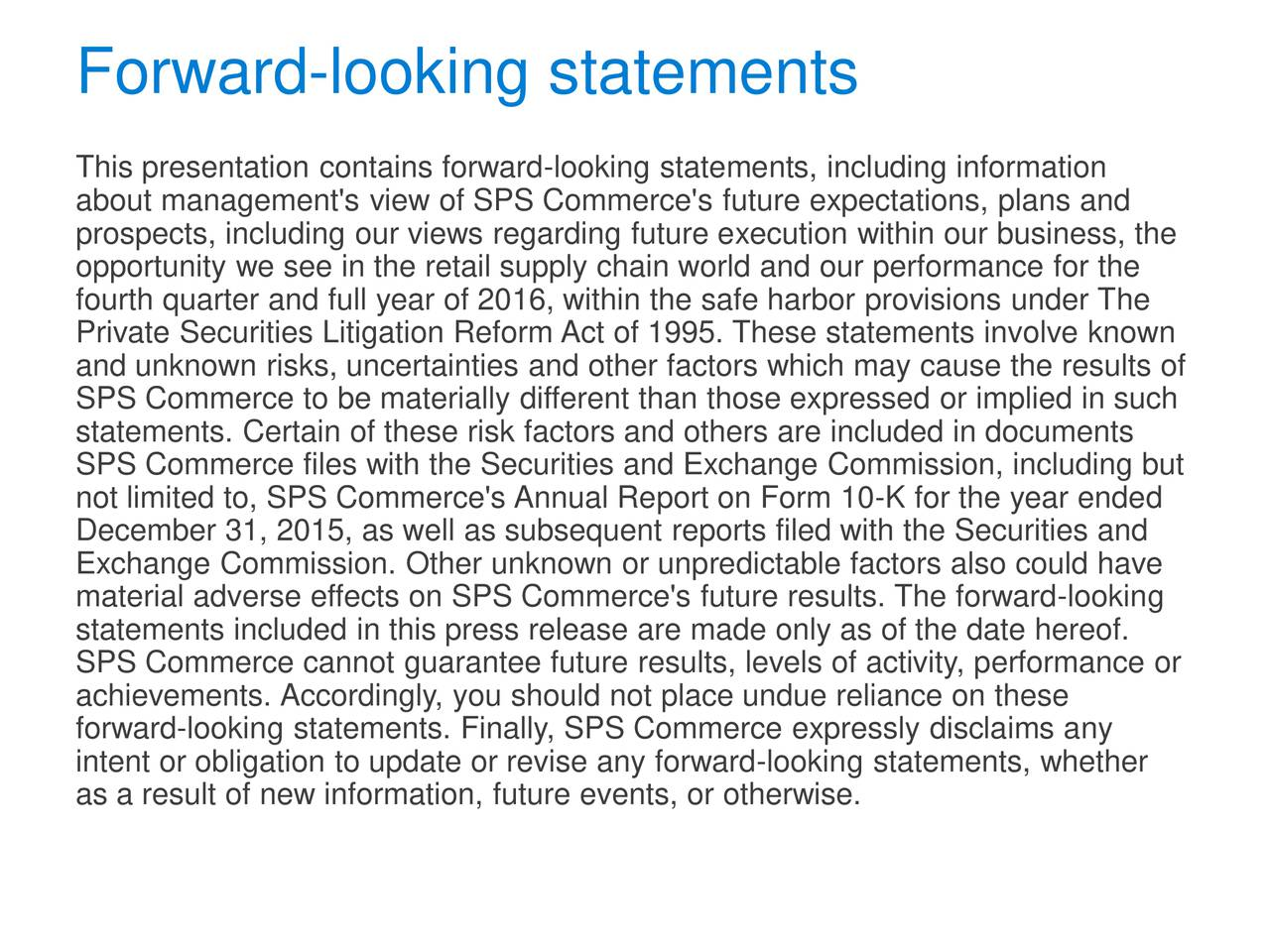 This presentation contains forward-looking statements, including information about management's view of SPS Commerce's future expectations, plans and prospects, including our views regarding future execution within our business, the opportunity we see in the retail supply chain world and our performance for the fourth quarter and full year of 2016, within the safe harbor provisions under The Private Securities Litigation Reform Act of 1995. These statements involve known and unknown risks, uncertainties and other factors which may cause the results of SPS Commerce to be materially different than those expressed or implied in such statements. Certain of these risk factors and others are included in documents SPS Commerce files with the Securities and Exchange Commission, including but not limited to, SPS Commerce's Annual Report on Form 10-K for the year ended December 31, 2015, as well as subsequent reports filed with the Securities and Exchange Commission. Other unknown or unpredictable factors also could have material adverse effects on SPS Commerce's future results. The forward-looking statements included in this press release are made only as of the date hereof. SPS Commerce cannot guarantee future results, levels of activity, performance or achievements. Accordingly, you should not place undue reliance on these forward-looking statements. Finally, SPS Commerce expressly disclaims any intent or obligation to update or revise any forward-looking statements, whether as a result of new information, future events, or otherwise.