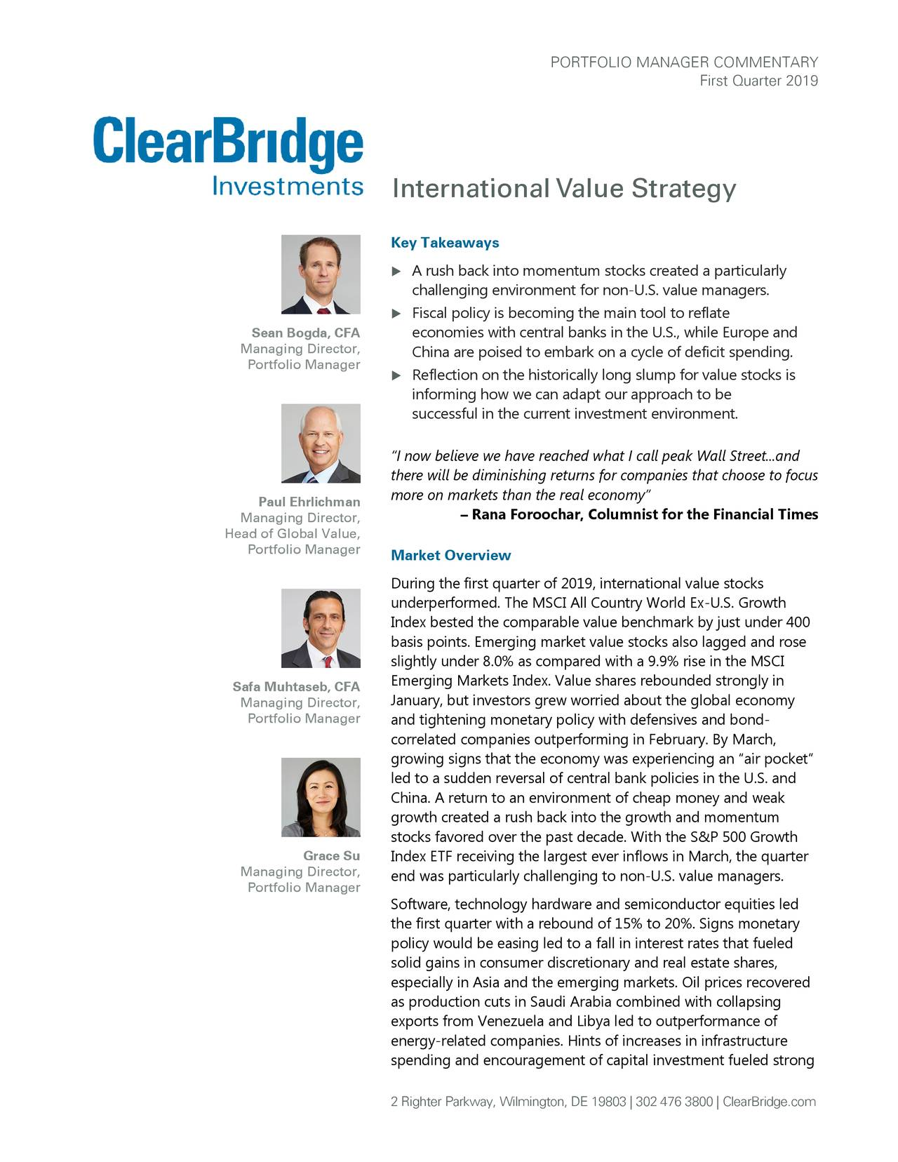 """First Quarter 2019 International Value Strategy Key Takeaways  A rush back into momentum stocks created a particularly challenging environment for non- U.S. value managers.  Fiscal policy is becoming the main tool to reflate Sean Bogda, CFA economies with central banks in the U.S., while Europe and Managing Director, China are poised to embark on a cycle of deficit spending. Portfolio Manager  Reflection on the historically long slump for value stocks is informing how we can ada pt our approach to be successful in the current investment environment. """"I now believe we have reached what I call peak Wall Street...and there will be diminishing returns for companies that choose to focus more on markets than the real economy"""" Paul Ehrlichman Managing Director, – Rana Foroochar, Columnist for the Financial Times Head of Global Value, Portfolio Manager Market Overview During the first quarter of 2019, international value stocks underperformed. The MSCI All Country World Ex-U.S. Growth Index bested the comparable value benchmark by just under 400 basis points. Emerging market value stocks also lagged and rose slightly under 8.0% as compared with a 9.9% rise in the MSCI Emerging Markets Index. Value shares rebounded strongly in Safa Muhtaseb, CFA Managing Director, January, but investors grew worried about the global economy Portfolio Manager and tightening monetary policy with defensives and bond- correlated companies outperforming in February. By March, growing signs that the economy was experiencing an """"air pocket"""" led to a sudden reversal of central bank policies in the U.S. and China. A return to an environment of cheap money and weak growth created a rush back into the growth and momentum stocks favored over the past decade. With the S&P 500 Growth Grace Su Index ETF receiving the largest ever inflows in March, the quarter Managing Director, end was particularly challenging to non-U.S. value managers. Portfolio Manager Software, technology hardware and semiconductor equ"""