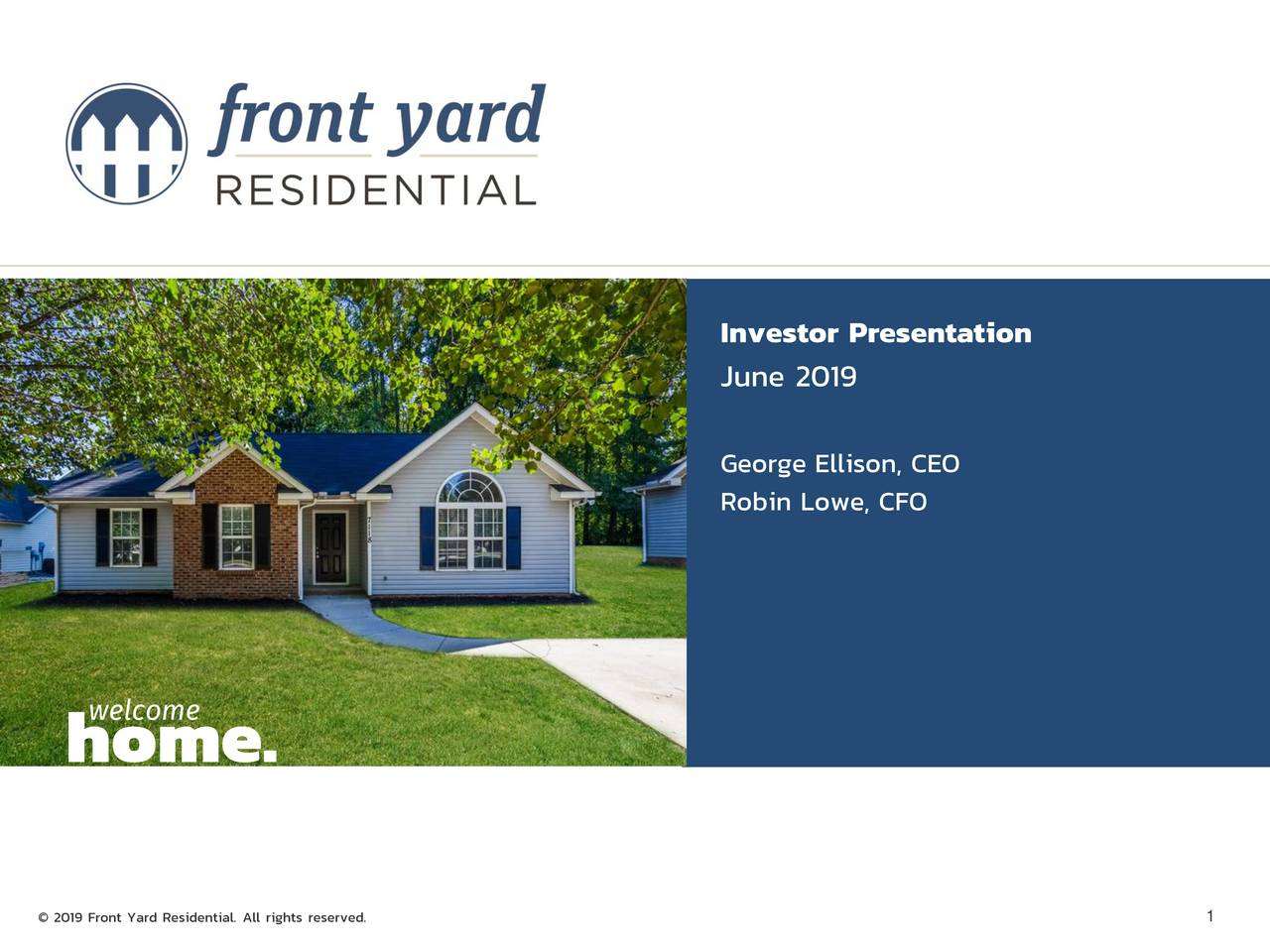 June 2019 George Ellison, CEO Robin Lowe, CFO welcome home. © 2019 Front Yard Residential. All rights reserved. 1