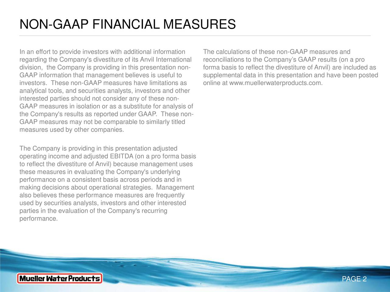 In an effort to provide investors with additional informationhe calculations of these non-GAAP measures and regarding the Company's divestiture of its Anvil Internationalconciliations to the Companys GAAP results (on a pro division, the Company is providing in this presentation non-forma basis to reflect the divestiture of Anvil) are included as GAAP information that management believes is useful to supplemental data in this presentation and have been posted investors. These non-GAAP measures have limitations as online at www.muellerwaterproducts.com. analytical tools, and securities analysts, investors and other interested parties should not consider any of these non- GAAP measures in isolation or as a substitute for analysis of the Company's results as reported under GAAP. These non- GAAP measures may not be comparable to similarly titled measures used by other companies. The Company is providing in this presentation adjusted operating income and adjusted EBITDA (on a pro forma basis to reflect the divestiture of Anvil) because management uses these measures in evaluating the Company's underlying performance on a consistent basis across periods and in making decisions about operational strategies. Management also believes these performance measures are frequently used by securities analysts, investors and other interested parties in the evaluation of the Company's recurring performance. PAGE 2