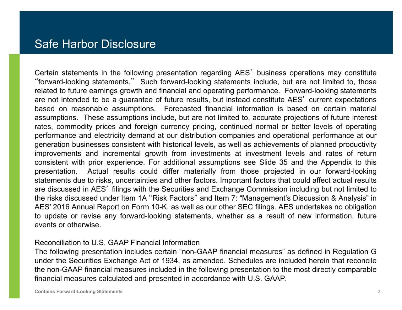 """Certain statements in the following presentation regarding AES' business operations may constitute """"forward-looking statements."""" Such forward-looking statements include, but are not limited to, those related to future earnings growth and financial and operating performance. Forward-looking statements are not intended to be a guarantee of future results, but instead constitute AES' current expectations based on reasonable assumptions. Forecasted financial information is based on certain material assumptions. These assumptions include, but are not limited to, accurate projections of future interest rates, commodity prices and foreign currency pricing, continued normal or better levels of operating performance and electricity demand at our distribution companies and operational performance at our generation businesses consistent with historical levels, as well as achievements of planned productivity improvements and incremental growth from investments at investment levels and rates of return consistent with prior experience. For additional assumptions see Slide 35 and the Appendix to this presentation. Actual results could differ materially from those projected in our forward-looking statements due to risks, uncertainties and other factors. Important factors that could affect actual results are discussed in AES' filings with the Securities and Exchange Commission including but not limited to the risks discussed under Item 1A """"Risk Factors"""" and Item 7: """"Management's Discussion & Analysis"""" in AES' 2016 Annual Report on Form 10-K, as well as our other SEC filings. AES undertakes no obligation to update or revise any forward-looking statements, whether as a result of new information, future events or otherwise. Reconciliation to U.S. GAAP Financial Information The following presentation includes certain """"non-GAAP financial measures"""" as defined in Regulation G under the Securities Exchange Act of 1934, as amended. Schedules are included herein that reconcile the non-GAAP fi"""