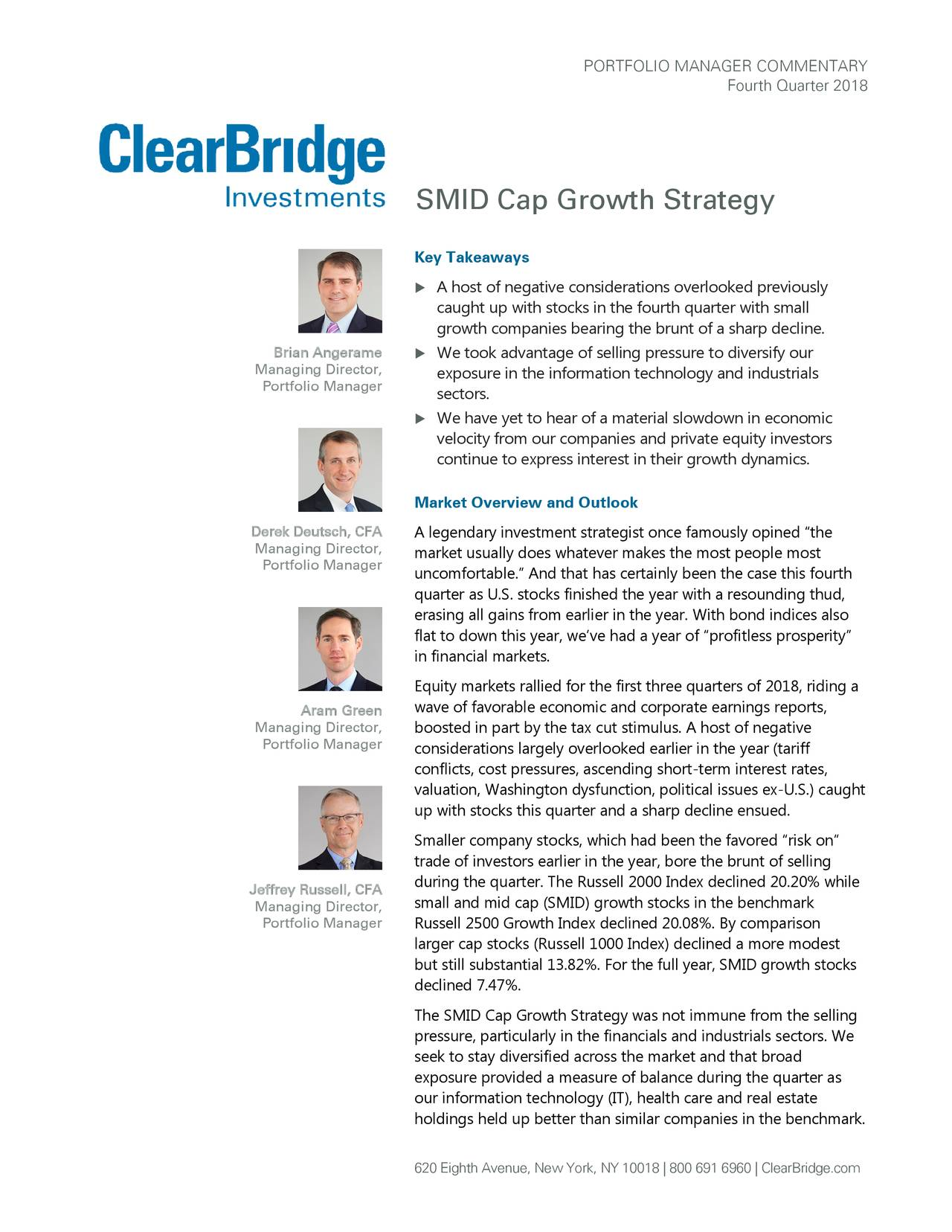 "Fourth Quarter 2018 SMID Cap Growth Strategy Key Takeaways  A host of negative considerations overlooked previously caught up with stocks in the fourth quarter with small growth companies bearing the brunt of a sharp decline . Brian Angerame  We took advantage of selling pressure to diversify our Managing Director, exposure in the information technology and industrials Portfolio Manager sectors.  We have yet to hear of a material slowdown in economic velocity from our companies and private equity investors continue to express interes t in their growth dynamics . Market Overview and Outlook Derek Deutsch, CFA A legendary investment strategist once famously opined ""the Managing Director, market usually does whatever makes the most people most Portfolio Manager uncomfortable."" And that has certainly been the case this fourth quarter as U.S. stocks finished the year with a resounding thud, erasing all gains from earlier in the year. With bond indices also flat to down this year, we've had a year of ""profitless prosperity"" in financial markets. Equity markets rallied for the first three quarters of 2018, riding a wave of favorable economic and corporate earnings reports, Aram Green Managing Director, boosted in part by the tax cut stimulus. A host of negative Portfolio Manager considerations largely overlooked earlier in the year (tariff conflicts, cost pressures, ascending short-term interest rates, valuation, Washington dysfunction, political issues ex-U.S.) caught up with stocks this quarter and a sharp decline ensued. Smaller company stocks, which had been the favored ""risk on"" trade of investors earlier in the year, bore the brunt of selling Jeffrey Russell, CFA during the quarter. The Russell 2000 Index declined 20.20% while Managing Director, small and mid cap (SMID) growth stocks in the benchmark Portfolio Manager Russell 2500 Growth Index declined 20.08%. By comparison larger cap stocks (Russell 1000 Index) declined a more modest but still substantial 13.82%. For the full year, SMID growth stocks declined 7.47%. The SMID Cap Growth Strategy was not immune from the selling pressure, particularly in the financials and industrials sectors. We seek to stay diversified across the market and that broad exposure provided a measure of balance during the quarter as our information technology (IT), health care and real estate holdings held up better than similar companies in the benchmark. 620 Eighth Avenue, New York, NY 10018 