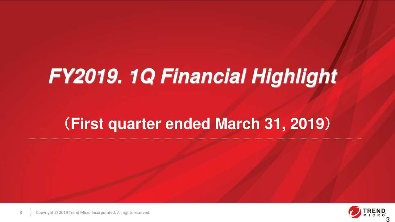 (First quarter ended March 31, 2019) 3 Copyright © 2019Trend Micro Incorporated. All rightsreserved.
