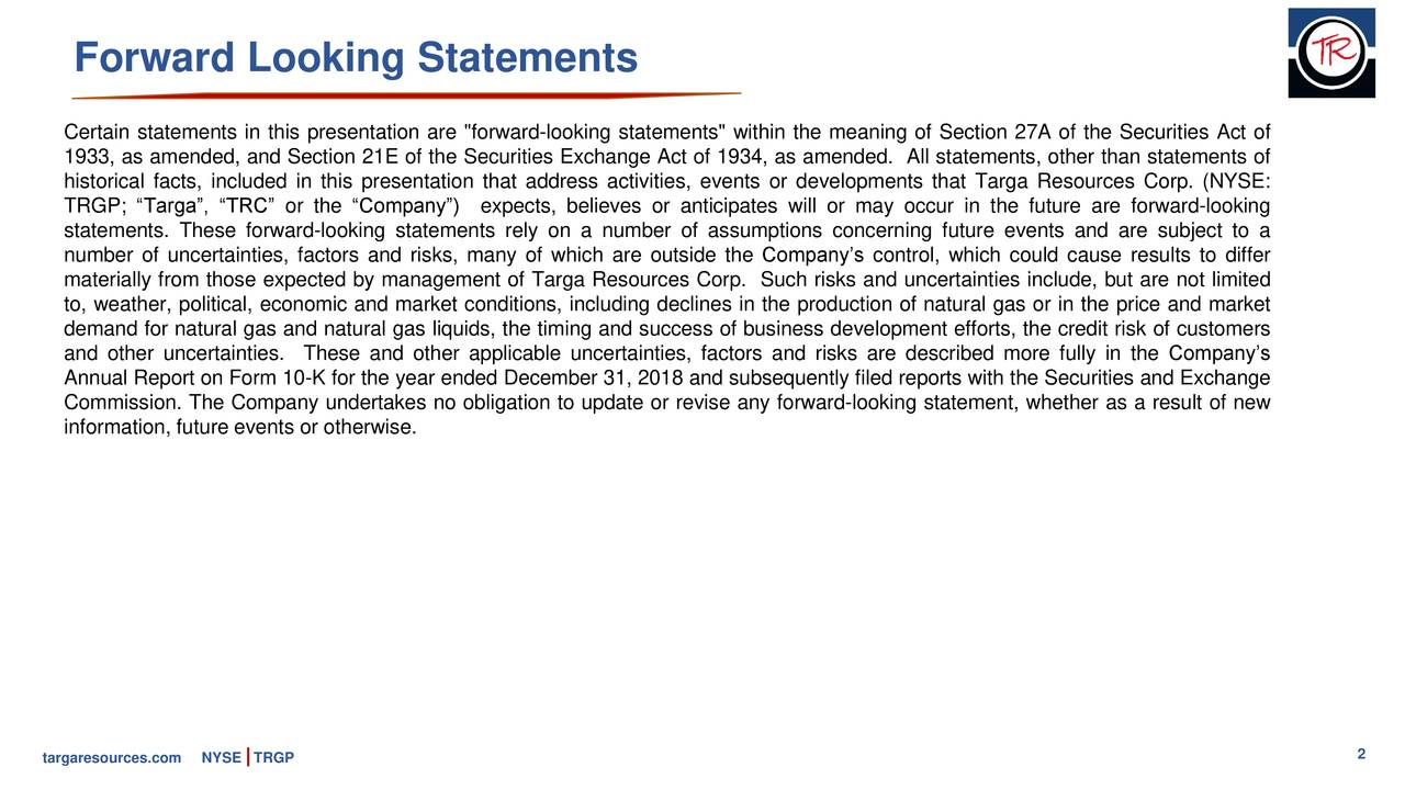 """Certain statements in this presentation are """"forward-looking statements"""" within the meaning of Section 27A of the Securities Act of 1933, as amended, and Section 21E of the Securities Exchange Act of 1934, as amended. All statements, other than statements of historical facts, included in this presentation that address activities, events or developments that Targa Resources Corp. (NYSE: TRGP; """"Targa"""", """"TRC"""" or the """"Company"""") expects, believes or anticipates will or may occur in the future are forward-looking statements. These forward-looking statements rely on a number of assumptions concerning future events and are subject to a number of uncertainties, factors and risks, many of which are outside the Company's control, which could cause results to differ materially from those expected by management of Targa Resources Corp. Such risks and uncertainties include, but are not limited to, weather, political, economic and market conditions, including declines in the production of natural gas or in the price and market demand for natural gas and natural gas liquids, the timing and success of business development efforts, the credit risk of customers and other uncertainties. These and other applicable uncertainties, factors and risks are described more fully in the Company's Annual Report on Form 10-K for the year ended December 31, 2018 and subsequently filed reports with the Securities and Exchange Commission. The Company undertakes no obligation to update or revise any forward-looking statement, whether as a result of new information, future events or otherwise. targaresources.coNYSE TRGP 2"""