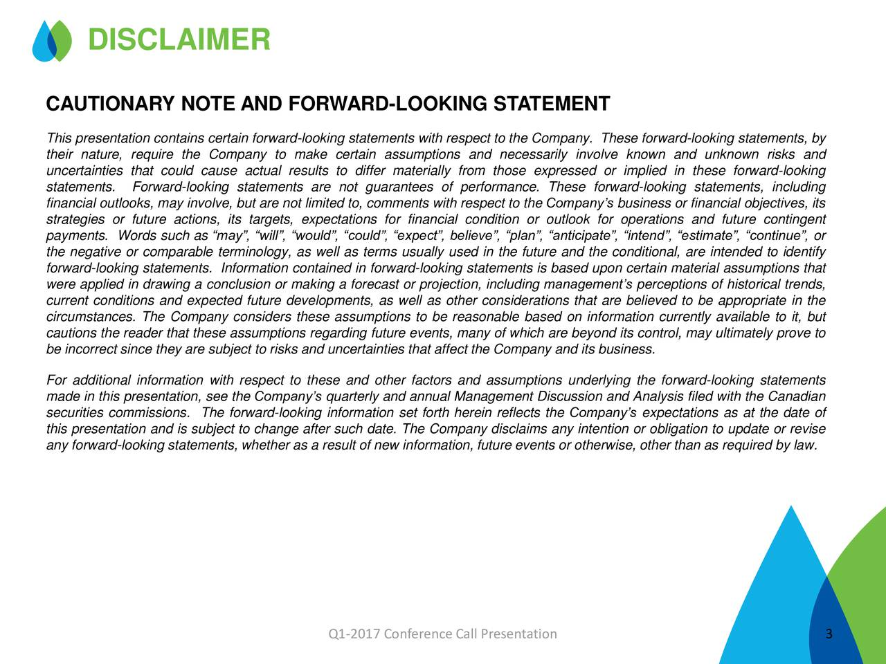 CAUTIONARY NOTE AND FORWARD-LOOKING STATEMENT This presentation contains certain forward-looking statements with respect to the Company. These forward-looking statements, by their nature, require the Company to make certain assumptions and necessarily involve known and unknown risks and uncertainties that could cause actual results to differ materially from those expressed or implied in these forward-looking statements. Forward-looking statements are not guarantees of performance. These forward-looking statements, including financial outlooks, may involve, but are not limited to, comments with respect to the Companys business or financial objectives, its strategies or future actions, its targets, expectations for financial condition or outlook for operations and future contingent payments. Words such as may, will, would, could, expect, believe, plan, anticipate, intend, estimate, continue, or the negative or comparable terminology, as well as terms usually used in the future and the conditional, are intended to identify forward-looking statements. Information contained in forward-looking statements is based upon certain material assumptions that were applied in drawing a conclusion or making a forecast or projection, including managements perceptions of historical trends, current conditions and expected future developments, as well as other considerations that are believed to be appropriate in the circumstances. The Company considers these assumptions to be reasonable based on information currently available to it, but cautions the reader that these assumptions regarding future events, many of which are beyond its control, may ultimately prove to be incorrect since they are subject to risks and uncertainties that affect the Company and its business. For additional information with respect to these and other factors and assumptions underlying the forward-looking statements made in this presentation, see the Companys quarterly and annual Management Discussion and Anal