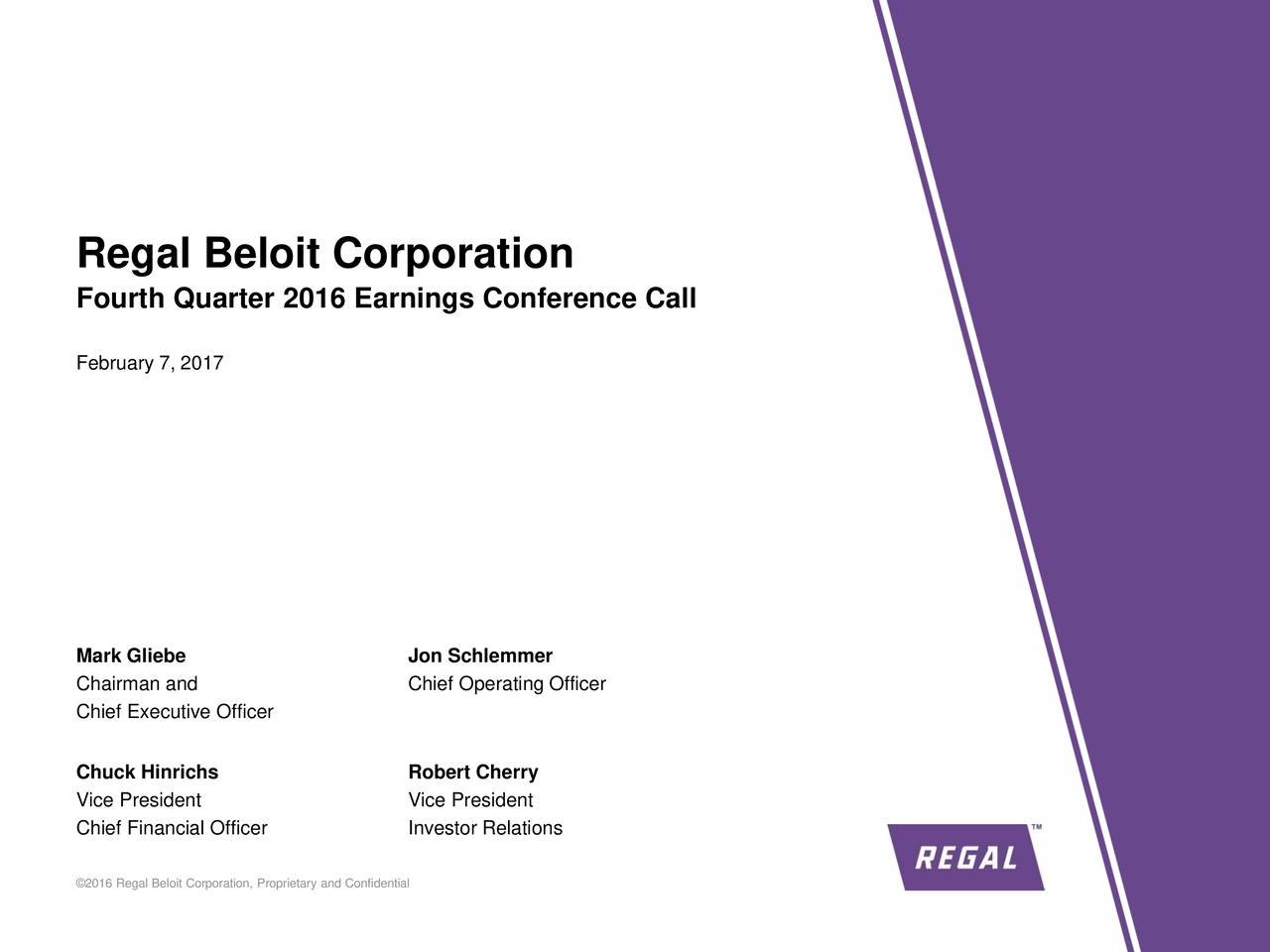 Fourth Quarter 2016 Earnings Conference Call February 7, 2017 Mark Gliebe Jon Schlemmer Chairman and Chief Operating Officer Chief Executive Officer Chuck Hinrichs Robert Cherry Vice President Vice President Chief Financial Officer Investor Relations 2016 Regal Beloit Corporation, Proprietary and Confidential