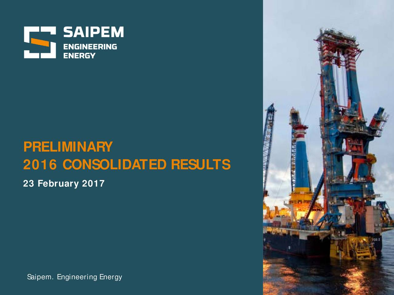 2016 CONSOLIDATED RESULTS 23 February 2017 gioved 23 febbraio 2017 Saipem. Engineering Energy