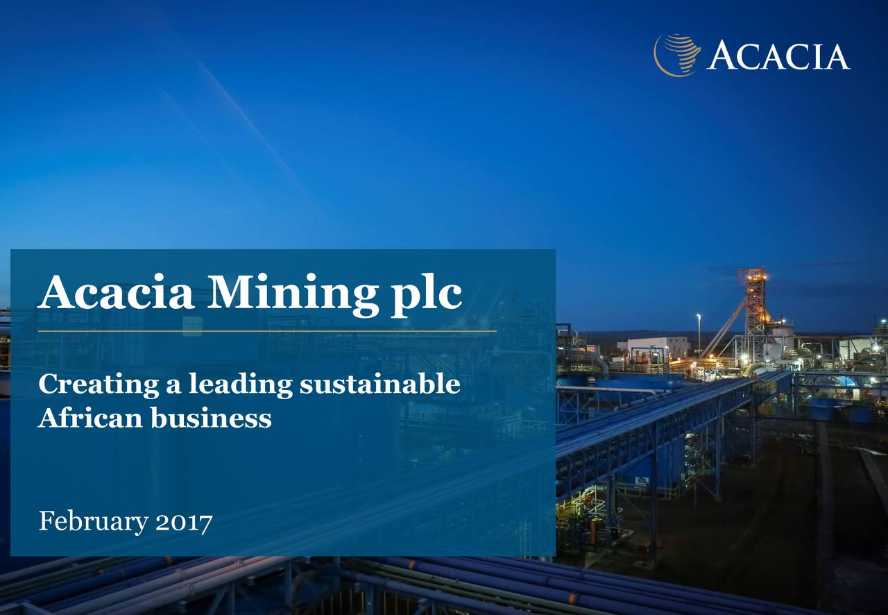 129 180 151 89 Gold 35% 228 218 196 Gold 20% Acacia Mining plc 239 234 221 Gold 10% Creating a leading sustainable 247 244 African business 238 February 2017