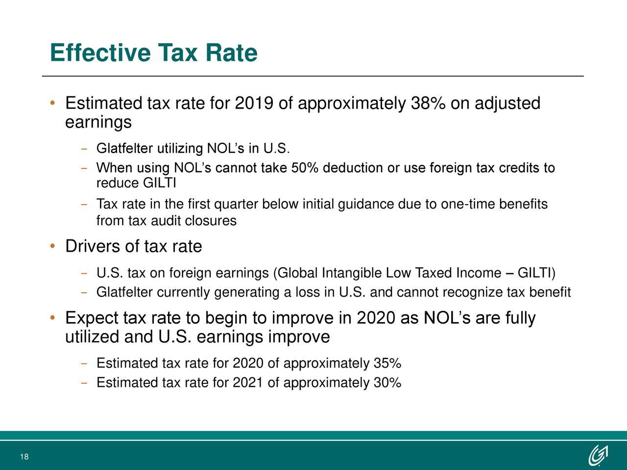 • Estimated tax rate for 2019 of approximately 38% on adjusted earnings − Glatfelter utilizing NOL's in U.S. − When using NOL's cannot take 50% deduction or use foreign tax credits to reduce GILTI − Tax rate in the first quarter below initial guidance due to one-time benefits from tax audit closures • Drivers of tax rate − U.S. tax on foreign earnings (Global Intangible Low Taxed Income – GILTI) − Glatfelter currently generating a loss in U.S. and cannot recognize tax benefit • Expect tax rate to begin to improve in 2020 as NOL's are fully utilized and U.S. earnings improve − Estimated tax rate for 2020 of approximately 35% − Estimated tax rate for 2021 of approximately 30% 18