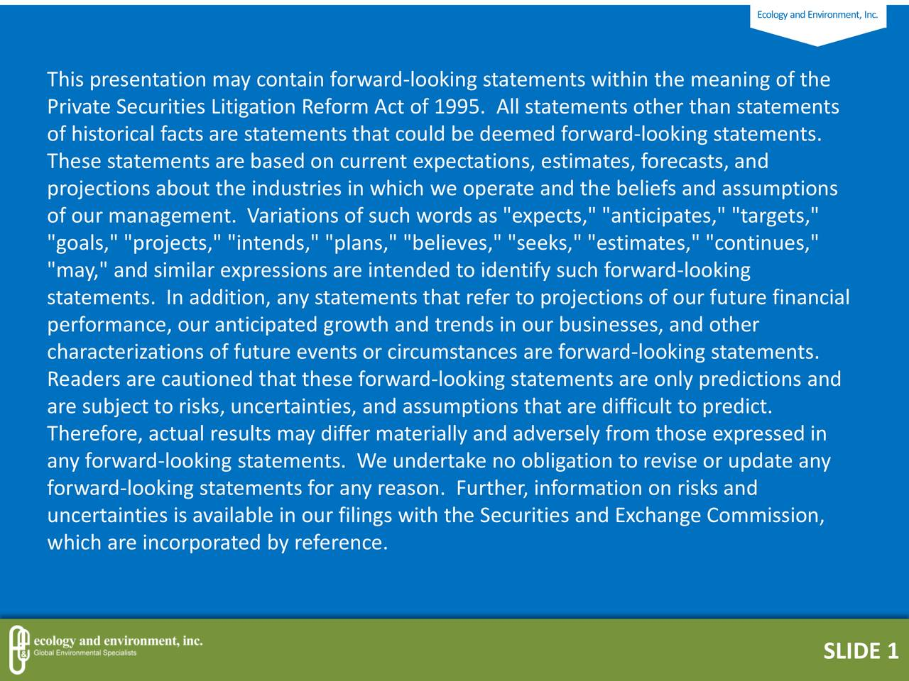 "This presentation may contain forward-looking statements within the meaning of the Private Securities Litigation Reform Act of 1995. All statements other than statements of historical facts are statements that could be deemed forward-looking statements. These statements are based on current expectations, estimates, forecasts, and projections about the industries in which we operate and the beliefs and assumptions of our management. Variations of such words as ""expects,"" ""anticipates,"" ""targets,"" ""goals,"" ""projects,"" ""intends,"" ""plans,"" ""believes,"" ""seeks,"" ""estimates,"" ""continues,"" ""may,"" and similar expressions are intended to identify such forward-looking statements. In addition, any statements that refer to projections of our future financial performance, our anticipated growth and trends in our businesses, and other characterizations of future events or circumstances are forward-looking statements. Readers are cautioned that these forward-looking statements are only predictions and are subject to risks, uncertainties, and assumptions that are difficult to predict. Therefore, actual results may differ materially and adversely from those expressed in any forward-looking statements. We undertake no obligation to revise or update any forward-looking statements for any reason. Further, information on risks and uncertainties is available in our filings with the Securities and Exchange Commission, which are incorporated by reference. 2 SLIDE 1"