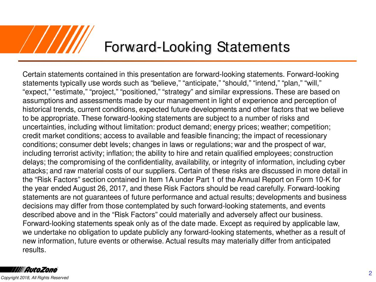 """Certain statements contained in this presentation are forward -looking statements. Forward-looking statements typically use words such as """"believe,"""" """"anticipate,"""" """"should,"""" """"intend,"""" """"plan,"""" """"will,"""" """"expect,"""" """"estimate,"""" """"project,"""" """"positioned,"""" """"strategy"""" and similar expressions. These are based on assumptions and assessments made by our management in light of experience and perception of historical trends, current conditions, expected future developments and other factors that we believe to be appropriate. These forward-looking statements are subject to a number of risks and uncertainties, including without limitation: product demand; energy prices; weather; competition; credit market conditions; access to available and feasible financing; the impact of recessionary conditions; consumer debt levels; changes in laws or regulations; war and the prospect of war, including terrorist activity; inflation; the ability to hire and retain qualified employees; construction delays; the compromising of the confidentiality, availability, or integrity of information, including cyber attacks; and raw material costs of our suppliers. Certain of these risks are discussed in more detail in the """"Risk Factors"""" section contained in Item 1A under Part 1 of the Annual Report on Form 10 -K for the year ended August 26, 2017, and these Risk Factors should be read carefully. Forward -looking statements are not guarantees of future performance and actual results; developments and business decisions may differ from those contemplated by such forward-looking statements, and events described above and in the """"Risk Factors"""" could materially and adversely affect our business. Forward-looking statements speak only as of the date made. Except as required by applicable law, we undertake no obligation to update publicly any forward -looking statements, whether as a result of new information, future events or otherwise. Actual results may materially differ from anticipated results. 2"""