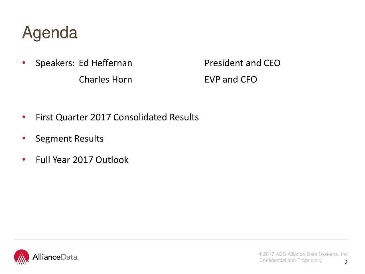 Agenda Speakers: Ed Heffernan President and CEO Charles Horn EVP and CFO First Quarter 2017 Consolidated Results Segment Results Full Year 2017 Outlook 2017 ADS Alliance Data Systems, Inc. Confidential and Pro2rietary