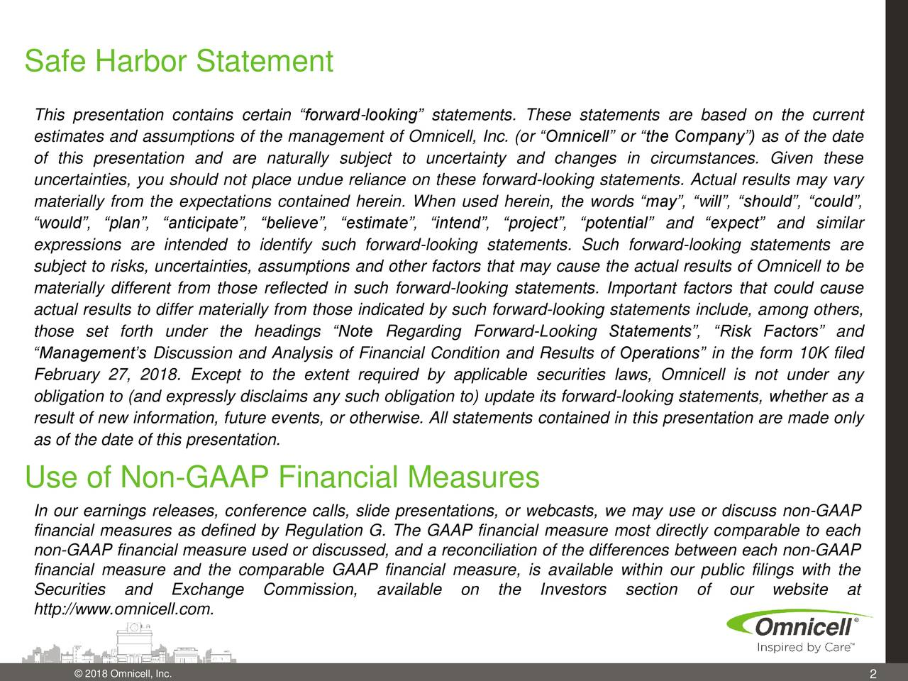 """This presentation contains certain """"forward-looking"""" statements. These statements are based on the current estimates and assumptions of the management of Omnicell, Inc. (or """"Omnicell"""" or """"the Company"""") as of the date of this presentation and are naturally subject to uncertainty and changes in circumstances. Given these uncertainties, you should not place undue reliance on these forward-looking statements. Actual results may vary materially from the expectations contained herein. When used herein, the words """"may"""", """"will"""", """"should"""", """"could"""", """"would"""", """"plan"""", """"anticipate"""", """"believe"""", """"estimate"""", """"intend"""", """"project"""", """"potential"""" and """"expect"""" and similar expressions are intended to identify such forward-looking statements. Such forward-looking statements are subject to risks, uncertainties, assumptions and other factors that may cause the actual results of Omnicell to be materially different from those reflected in such forward-looking statements. Important factors that could cause actual results to differ materially from those indicated by such forward-looking statements include, among others, those set forth under the headings """"Note Regarding Forward-Looking Statements"""", """"Risk Factors"""" and """"Management's Discussion and Analysis of Financial Condition and Results of Operations"""" in the form 10K filed February 27, 2018. Except to the extent required by applicable securities laws, Omnicell is not under any obligation to (and expressly disclaims any such obligation to) update its forward-looking statements, whether as a result of new information, future events, or otherwise. All statements contained in this presentation are made only as of the date of this presentation. Use of Non-GAAP Financial Measures In our earnings releases, conference calls, slide presentations, or webcasts, we may use or discuss non-GAAP financial measures as defined by Regulation G. The GAAP financial measure most directly comparable to each non-GAAP financial measure used or discussed, and a reconci"""