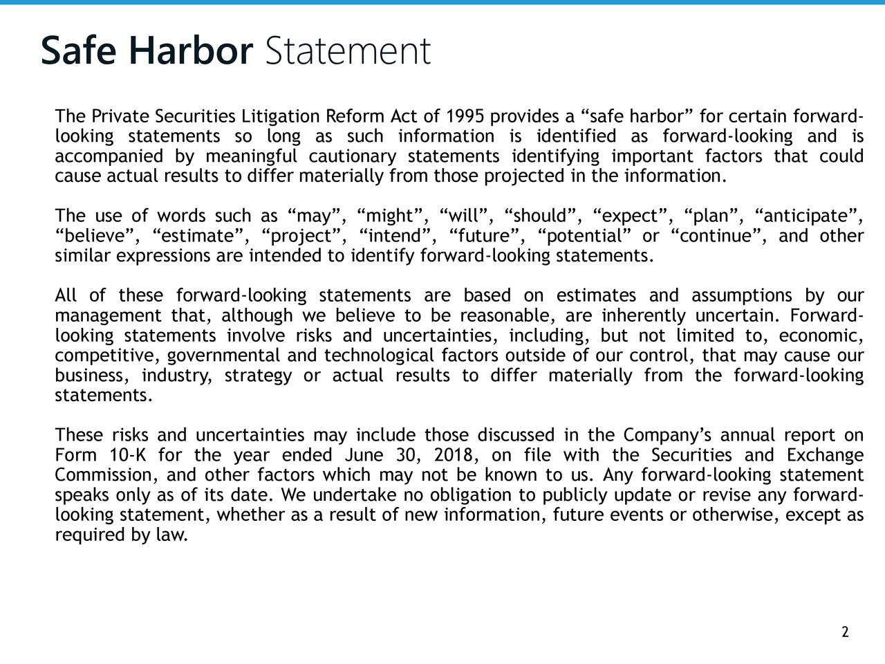 """The Private Securities Litigation Reform Act of 1995 provides a """"safe harbor"""" for certain forward- looking statements so long as such information is identified as forward-looking and is accompanied by meaningful cautionary statements identifying important factors that could cause actual results to differ materially from those projected in the information. The use of words such as """"may"""", """"might"""", """"will"""", """"should"""", """"expect"""", """"plan"""", """"anticipate"""", """"believe"""", """"estimate"""", """"project"""", """"intend"""", """"future"""", """"potential"""" or """"continue"""", and other similar expressions are intended to identify forward-looking statements. All of these forward-looking statements are based on estimates and assumptions by our management that, although we believe to be reasonable, are inherently uncertain. Forward- looking statements involve risks and uncertainties, including, but not limited to, economic, competitive, governmental and technological factors outside of our control, that may cause our business, industry, strategy or actual results to differ materially from the forward-looking statements. These risks and uncertainties may include those discussed in the Company's annual report on Form 10-K for the year ended June 30, 2018, on file with the Securities and Exchange Commission, and other factors which may not be known to us. Any forward-looking statement speaks only as of its date. We undertake no obligation to publicly update or revise any forward- looking statement, whether as a result of new information, future events or otherwise, except as required by law. 2"""