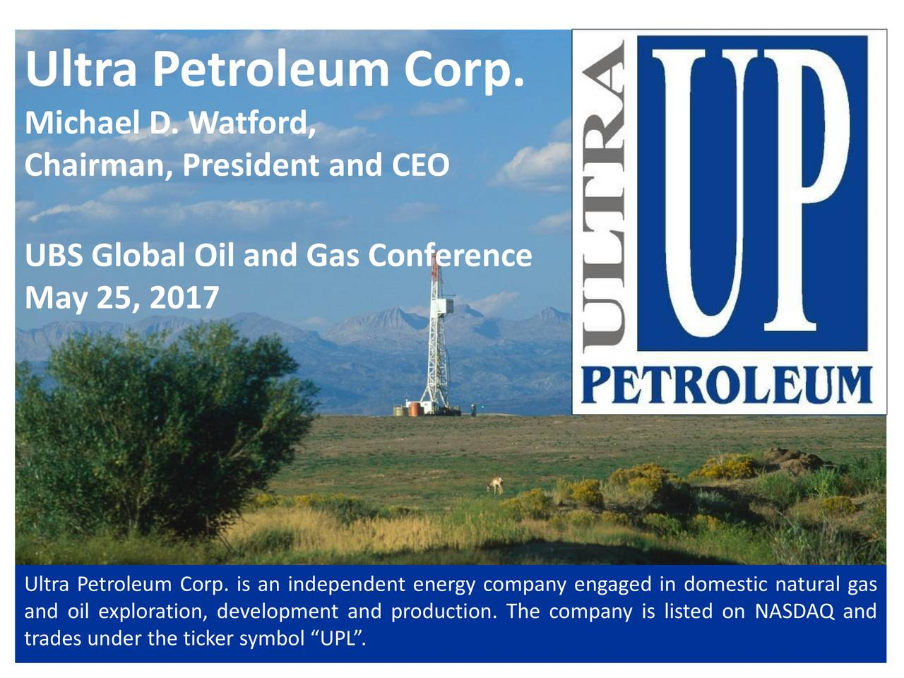 Ultra petroleum upl presents at ubs global oil and gas michael d watford chairman president and ceo ubs global oil and gas conference biocorpaavc