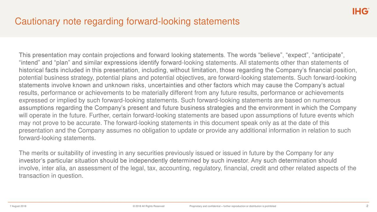 "This presentation may contain projections and forward looking statements. The words ""believe"", ""expect"", ""anticipate"", ""intend"" and ""plan"" and similar expressions identify forward-looking statements. All statements other than statements of historical facts included in this presentation, including, without limitation, those regarding the Company's financial position, potential business strategy, potential plans and potential objectives, are forward-looking statements. Such forward-looking statements involve known and unknown risks, uncertainties and other factors which may cause the Company's actual results, performance or achievements to be materially different from any future results, performance or achievements expressed or implied by such forward-looking statements. Such forward-looking statements are based on numerous assumptions regarding the Company's present and future business strategies and the environment in which the Company will operate in the future. Further, certain forward-looking statements are based upon assumptions of future events which may not prove to be accurate. The forward-looking statements in this document speak only as at the date of this presentation and the Company assumes no obligation to update or provide any additional information in relation to such forward-looking statements. The merits or suitability of investing in any securities previously issued or issued in future by the Company for any investor's particular situation should be independently determined by such investor. Any such determination should involve, inter alia, an assessment of the legal, tax, accounting, regulatory, financial, credit and other related aspects of the transaction in question. 7 August 2018 © 2018 All Rights ReserProprietary and confidential – further reproduction or distribution is p2ohibited"