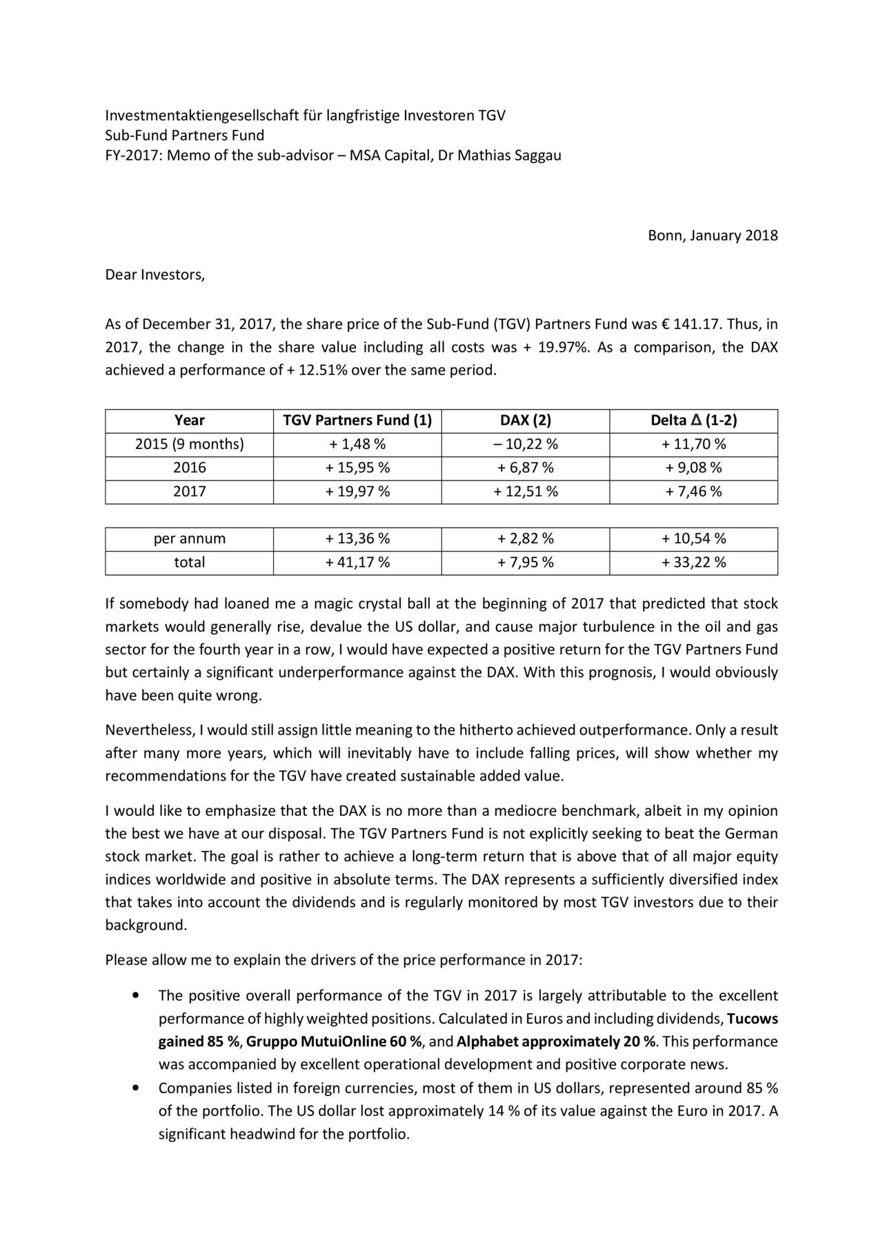 Sub-Fund Partners Fund FY-2017: Memo of the sub-advisor – MSA Capital, DrMathias Saggau Bonn, January 2018 Dear Investors, As of December 31, 2017, the share price of the Sub-Fund (TGV) Partners Fund was € 141.17. Thus, in 2017, the change in the share value including all costs was + 19.97%. As a comparison, the DAX achieved a performance of + 12.51% over the same period. Year TGV Partners Fund (1) DAX (2) Delta ∆ (1-2) 2015 (9 months) + 1,48 % – 10,22 % + 11,70 % 2016 + 15,95 % + 6,87 % + 9,08 % 2017 + 19,97 % + 12,51 % + 7,46 % per annum + 13,36 % + 2,82 % + 10,54 % total + 41,17 % + 7,95 % + 33,22 % If somebody had loaned me a magic crystal ball at the beginning of 2017 that predicted that stock markets would generally rise, devalue the US dollar, and cause major turbulence in the oil and gas sector for the fourth year in a row, I would have expected a positive return for the TGV Partners Fund but certainly a significant underperformance against the DAX. With this prognosis, I would obviously have been quite wrong. Nevertheless, I would still assign littlemeaning to the hitherto achievedoutperformance.Only aresult after many more years, which will inevitably have to include falling prices, will show whether my recommendations for the TGV have created sustainable added value. I would like to emphasize that the DAX is no more than a mediocre benchmark, albeit in my opinion the best we have at our disposal. The TGV Partners Fund is not explicitly seeking to beat the German stock market. The goal is rather to achieve a long-term return that is above that of all major equity indices worldwide and positive in absolute terms. The DAX represents a sufficiently diversified index that takes into account the dividends and is regularly monitored by most TGV investors due to their background. Please allow me to explain the drivers of the price performance in 2017: • The positive overall performance of the TGV in 2017 is largely attributable to the excellent performanceofhighlyweightedpositions.CalculatedinEurosandincludingdividends,Tucows gained85 %,GruppoMutuiOnline60 %,andAlphabetapproximately20 %.Thisperformance was accompanied by excellent operational development and positive corporate news. • Companies listed in foreign currencies, most of them in US dollars, represented around 85 % of the portfolio. The US dollar lost approximately 14 % of its value against the Euro in 2017. A significant headwind for the portfolio.