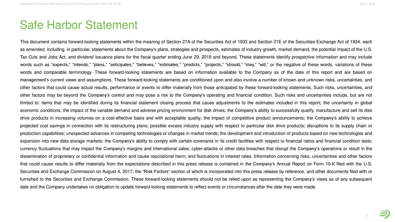 """Safe Harbor Statement This document contains forward-looking statements within the meaning of Section 27A of the Securities Act of 1933 and Section 21E of the Securities Exchange Act of 1934, each as amended, including, in particular, statements about the Company's plans, strategies and prospects, estimates of industry growth, market demand, the potential impact of the U.S. Tax Cuts and Jobs Act, and dividend issuance plans for the fiscal quarter ending June 29, 2018 and beyond. These statements identify prospective information and may include words such as """"expects,"""" """"intends,"""" """"plans,"""" """"anticipates,"""" """"believes,"""" """"estimates,"""" """"predicts,"""" """"projects,"""" """"should,"""" """"may,"""" """"will,"""" or the negative of these words, variations of these words and comparable terminology. These forward-looking statements are based on information available to the Company as of the date of this report and are based on management's current views and assumptions. These forward-looking statements are conditioned upon and also involve a number of known and unknown risks, uncertainties, and other factors that could cause actual results, performance or events to differ materially from those anticipated by these forward-looking statements. Such risks, uncertainties, and other factors may be beyond the Company's control and may pose a risk to the Company's operating and financial condition. Such risks and uncertainties include, but are not limited to: items that may be identified during its financial statement closing process that cause adjustments to the estimates included in this report; the uncertainty in global economic conditions; the impact of the variable demand and adverse pricing environment for disk drives; the Company's ability to successfully qualify, manufacture and sell its disk drive products in increasing volumes on a cost-effective basis and with acceptable quality; the impact of competitive product announcements; the Company's ability to achieve projected cost savings in connection with """