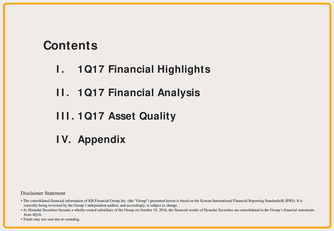 I. 1Q17 Financial Highlights II. 1Q17 Financial Analysis III. 1Q17 Asset Quality IV. Appendix Disclaimer Statement The consolidated financial information of KB Financial Group Inc. (the Group) presented herein is based on the Korean Inter national Financial Reporting Standards(K-IFRS). It is As Hyundai Securities became a wholly-owned subsidiary of the Group on October 19, 2016, the financial results of Hyundai Securities are consolidated in the Groups financial statements from 4Q16. Totals may not sum due to rounding. 1