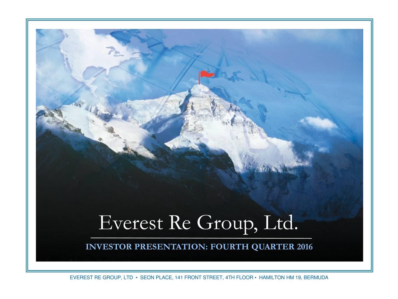Everest Re Group, Ltd. Everest Re Group, Ltd. INVESTOR PRESENTATION: FOURTH QUARTER 2016 EVEREST RE GROUP, LTD  SEON PLACE, 141 FRONT STREET, 4TH FLOOR  HAMILTON HM 19, BERMUDA