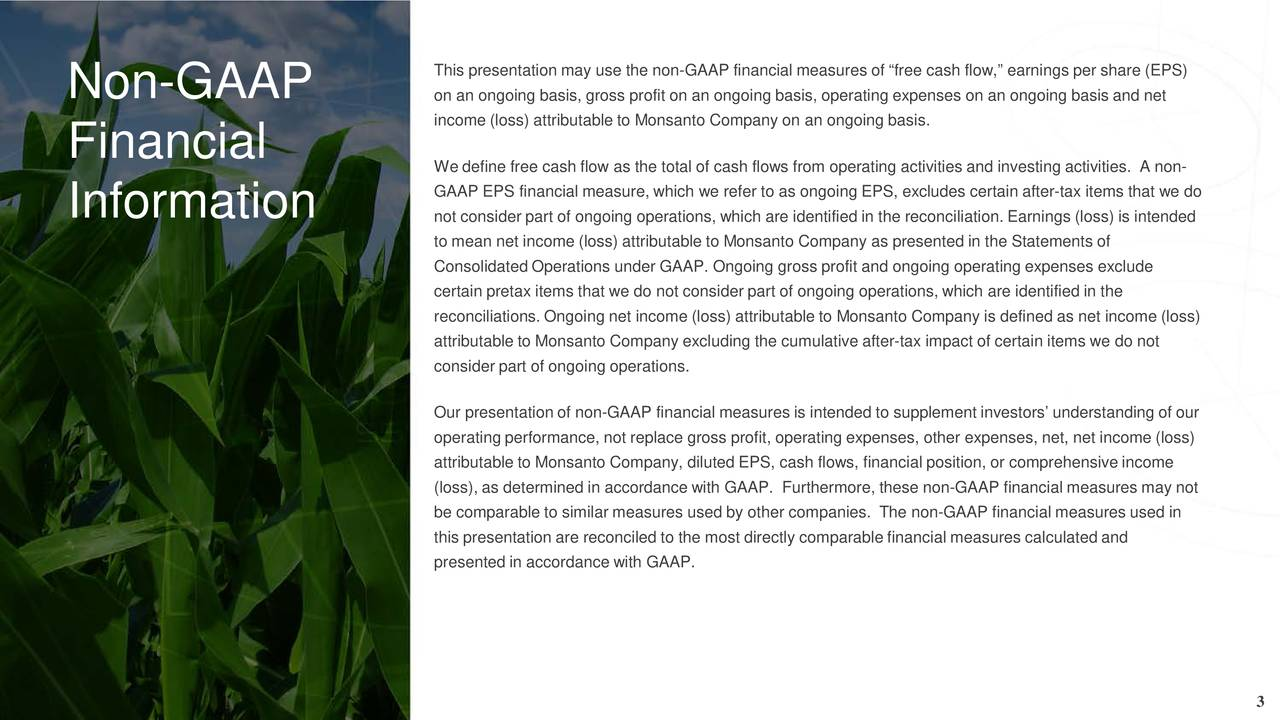 Non-GAAP on an ongoing basis, gross profit on an ongoing basis, operating expenses on an ongoing basis and net income (loss) attributable to Monsanto Company on an ongoing basis. Financial We define free cash flow as the total of cash flows from operating activities and investing activities. A non- GAAP EPS financial measure, which we refer to as ongoing EPS, excludes certain after -tax items that we do Information not consider part of ongoing operations, which are identified in the reconciliation. Earnings (loss) is intended to mean net income (loss) attributable to Monsanto Company as presented in the Statements of Consolidated Operations under GAAP. Ongoing gross profit and ongoing operating expenses exclude certain pretax items that we do not consider part of ongoing operations, which are identified in the reconciliations. Ongoing net income (loss) attributable to Monsanto Company is defined as net income (loss) attributable to Monsanto Company excluding the cumulative after-tax impact of certain items we do not consider part of ongoing operations. Our presentation of non-GAAP financial measures is intended to supplement investors understanding of our operating performance, not replace gross profit, operating expenses, other expenses, net, net income (loss) attributable to Monsanto Company, diluted EPS, cash flows, financial position, or comprehensive income (loss), as determined in accordance with GAAP. Furthermore, these non-GAAP financial measures may not be comparable to similar measures used by other companies. The non-GAAP financial measures used in this presentation are reconciled to the most directly comparable financial measures calculated and presented in accordance with GAAP. 3