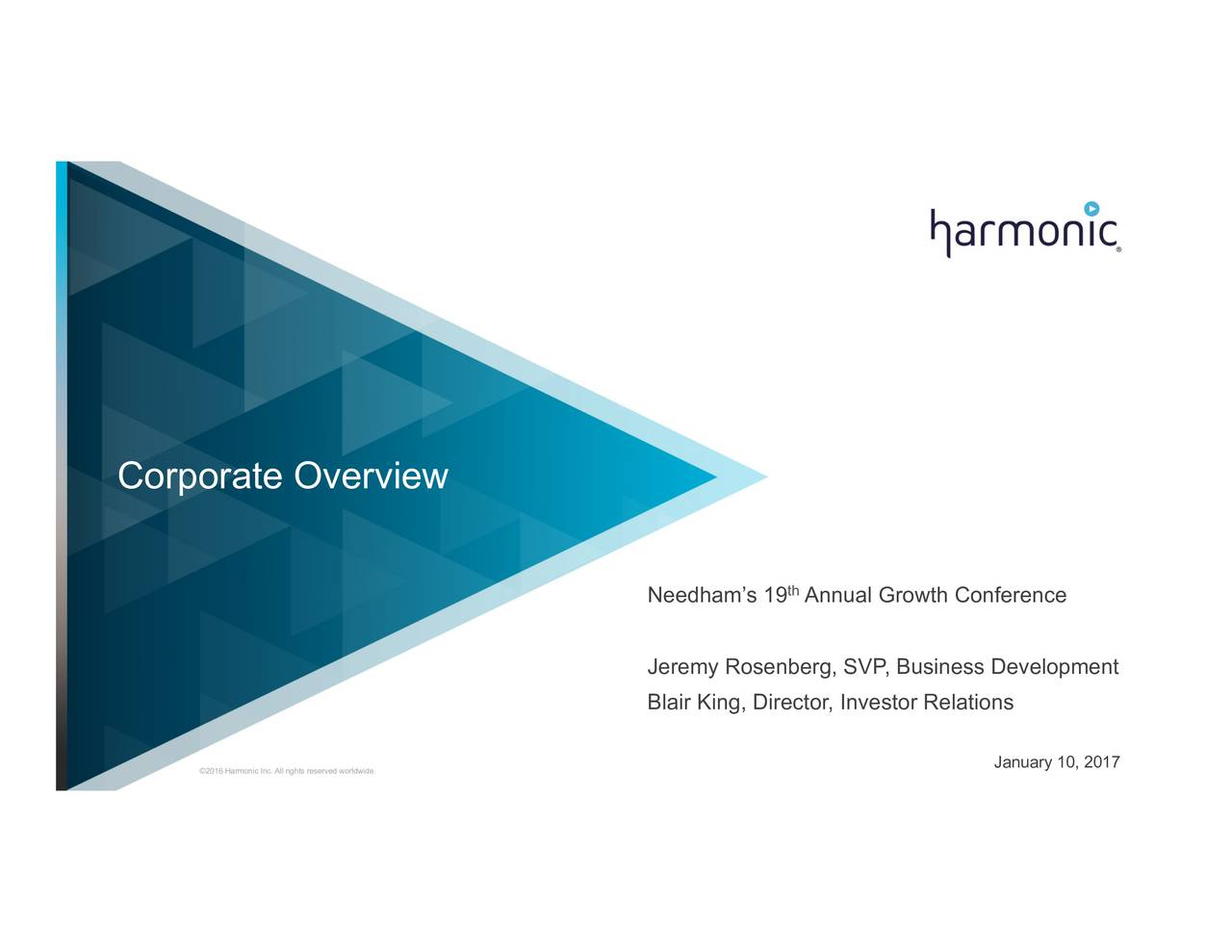 Needhams 19 Annual Growth Conference Jeremy Rosenberg, SVP, Business Development Blair King, Director, Investor Relations 2016 Harmonic Inc. All rights reserved worldwide. January 10, 2017