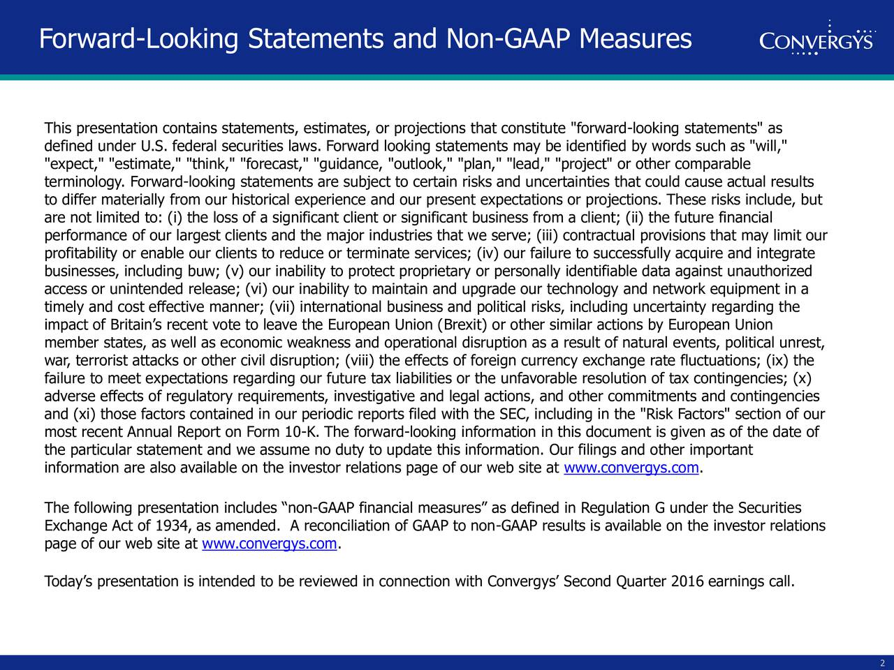 """This presentation contains statements, estimates, or projections that constitute """"forward-looking statements"""" as defined under U.S. federal securities laws. Forward looking statements may be identified by words such as """"will,"""" """"expect,"""" """"estimate,"""" """"think,"""" """"forecast,"""" """"guidance, """"outlook,"""" """"plan,"""" """"lead,"""" """"project"""" or other comparable terminology. Forward-looking statements are subject to certain risks and uncertainties that could cause actual results to differ materially from our historical experience and our present expectations or projections. These risks include, but are not limited to: (i) the loss of a significant client or significant business from a client; (ii) the future financial performance of our largest clients and the major industries that we serve; (iii) contractual provisions that may limit our profitability or enable our clients to reduce or terminate services; (iv) our failure to successfully acquire and integrate businesses, including buw; (v) our inability to protect proprietary or personally identifiable data against unauthorized access or unintended release; (vi) our inability to maintain and upgrade our technology and network equipment in a timely and cost effective manner; (vii) international business and political risks, including uncertainty regarding the impact of Britains recent vote to leave the European Union (Brexit) or other similar actions by European Union member states, as well as economic weakness and operational disruption as a result of natural events, political unrest, war, terrorist attacks or other civil disruption; (viii) the effects of foreign currency exchange rate fluctuations; (ix) the failure to meet expectations regarding our future tax liabilities or the unfavorable resolution of tax contingencies; (x) adverse effects of regulatory requirements, investigative and legal actions, and other commitments and contingencies and (xi) those factors contained in our periodic reports filed with the SEC, including in the """"Risk """