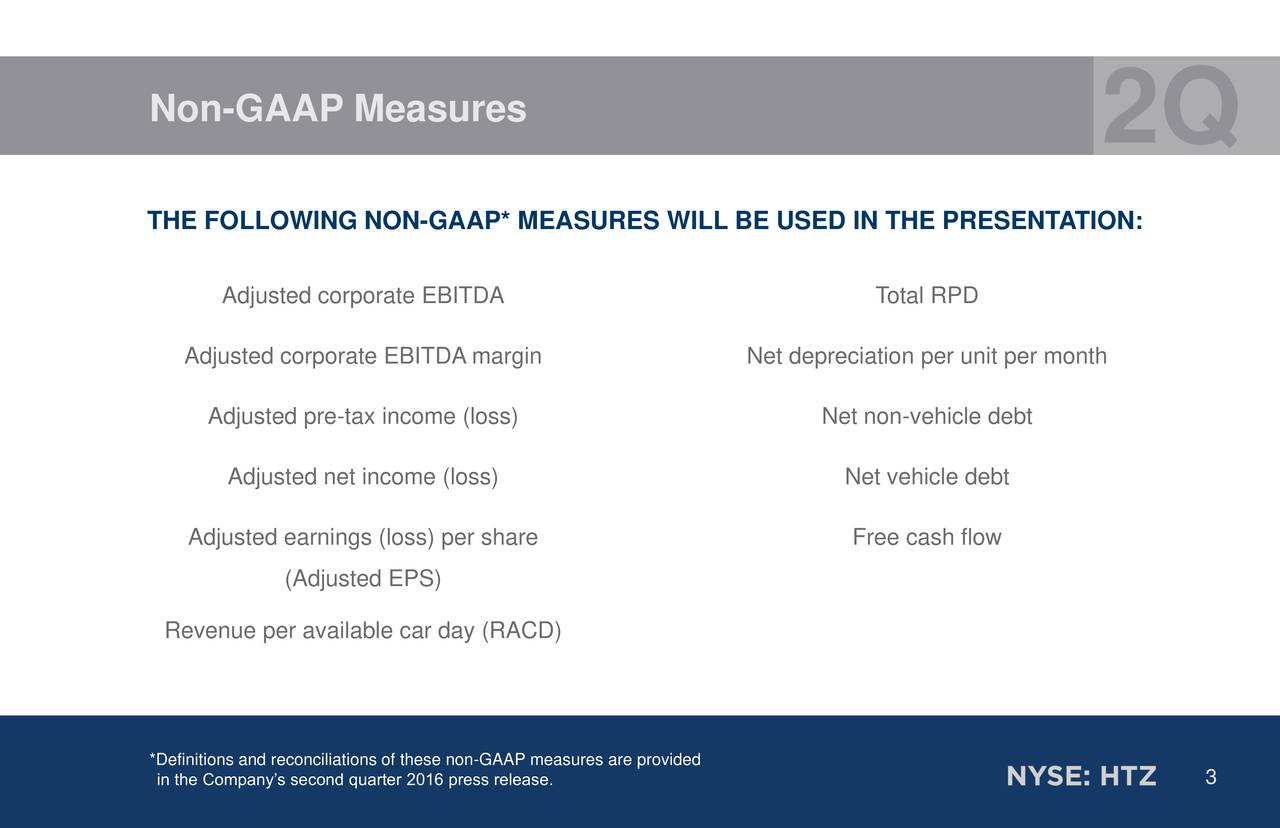 2Q THE FOLLOWING NON-GAAP* MEASURES WILL BE USED IN THE PRESENTATION: Adjusted corporate EBITDA Total RPD Adjusted corporate EBITDA margin Net depreciation per unit per month Adjusted pre-tax income (loss) Net non-vehicle debt Adjusted net income (loss) Net vehicle debt Adjusted earnings (loss) per share Free cash flow (Adjusted EPS) Revenue per available car day (RACD) *in the Companys second quarter 2016 press release.easures are provided 3
