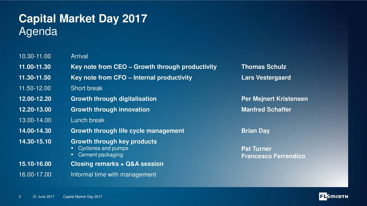 Agenda 10.30-11.00 Arrival 11.00-11.30 Key note from CEO  Growth through productivity Thomas Schulz 11.30-11.50 Key note from CFO  Internal productivity Lars Vestergaard 11.50-12.00 Short break 12.00-12.20 Growth through digitalisation Per Mejnert Kristensen 12.20-13.00 Growth through innovation Manfred Schaffer 13.00-14.00 Lunch break 14.00-14.30 Growth through life cycle management Brian Day 14.30-15.10 Growth through key products Cyclones and pumps Pat Turner Cement packaging Francesco Ferrandico 15.10-16.00 Closing remarks + Q&A session 16.00-17.00 Informal time with management 3 21 June 20Capital Market Day 2017