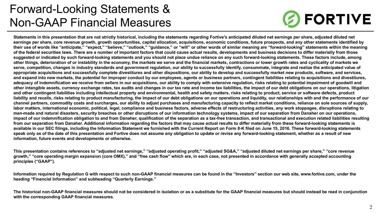 Non-GAAP Financial Measures Statements in this presentation that are not strictly historical, including the statements regarding Fortive's anticipated diluted net earnings per share, adjusted diluted net earnings per share, core revenue growth, growth opportunities, capital allocation, acquisitions, economic conditions, future prospects, and any other statements identified by their use of words like anticipate, expect, believe, outlook, guidance, or will or other words of similar meaning are forward-looking statements within the meaning of the federal securities laws. There are a number of important factors that could cause actual results, developments and business decisions to differ materially from those suggested or indicated by such forward-looking statements and you should not place undue reliance on any such forward-looking statements. These factors include, among other things, deterioration of or instability in the economy, the markets we serve and the financial markets, contractions or lower growth rates and cyclicality of markets we serve, competition, changes in industry standards and government regulation, our ability to successfully identify, consummate, integrate and realize the anticipated value of appropriate acquisitions and successfully complete divestitures and other dispositions, our ability to develop and successfully market new products, software, and services, and expand into new markets, the potential for improper conduct by our employees, agents or business partners, contingent liabilities relating to acquisitions and divestitures, adequacy of indemnification we receive from sellers in our acquisitions, our ability to comply with extensive regulation, risks relating to potential impairment of goodwill and other intangible assets, currency exchange rates, tax audits and changes in our tax rate and income tax liabilities, the impact of our debt obligations on our operations, litigation and other contingent liabilities including intellectual pro