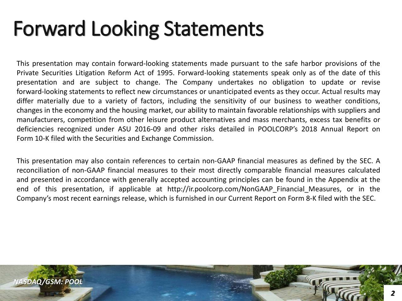 This presentation may contain forward-looking statements made pursuant to the safe harbor provisions of the Private Securities Litigation Reform Act of 1995. Forward-looking statements speak only as of the date of this presentation and are subject to change. The Company undertakes no obligation to update or revise forward-looking statements to reflect new circumstances or unanticipated events as they occur. Actual results may differ materially due to a variety of factors, including the sensitivity of our business to weather conditions, changes in the economy and the housing market, our ability to maintain favorable relationships with suppliers and manufacturers, competition from other leisure product alternatives and mass merchants, excess tax benefits or deficiencies recognized under ASU 2016-09 and other risks detailed in POOLCORP's 2018 Annual Report on Form 10-K filed with the Securities and Exchange Commission. This presentation may also contain references to certain non-GAAP financial measures as defined by the SEC. A reconciliation of non-GAAP financial measures to their most directly comparable financial measures calculated and presented in accordance with generally accepted accounting principles can be found in the Appendix at the end of this presentation, if applicable at http://ir.poolcorp.com/NonGAAP_Financial_Measures, or in the Company's most recent earnings release, which is furnished in our Current Report on Form 8-K filed with the SEC. NASDAQ/GSM: POOL 2