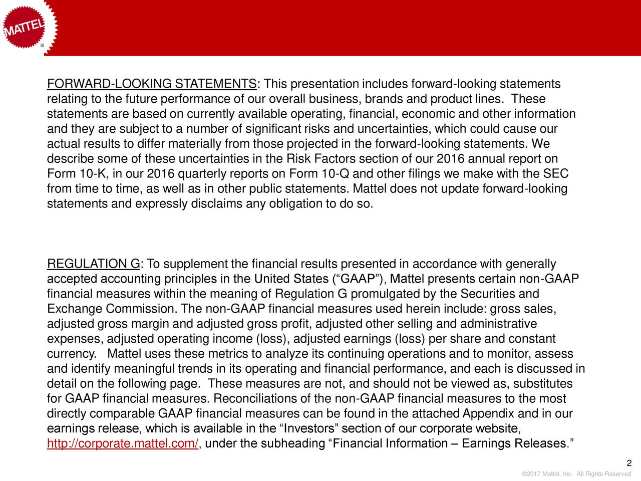 relating to the future performance of our overall business, brands and product lines. These statements are based on currently available operating, financial, economic and other information and they are subject to a number of significant risks and uncertainties, which could cause our actual results to differ materially from those projected in the forward-looking statements. We describe some of these uncertainties in the Risk Factors section of our 2016 annual report on Form 10-K, in our 2016 quarterly reports on Form 10-Q and other filings we make with the SEC from time to time, as well as in other public statements. Mattel does not update forward-looking statements and expressly disclaims any obligation to do so. REGULATION G: To supplement the financial results presented in accordance with generally accepted accounting principles in the United States (GAAP), Mattel presents certain non-GAAP financial measures within the meaning of Regulation G promulgated by the Securities and Exchange Commission. The non-GAAP financial measures used herein include: gross sales, adjusted gross margin and adjusted gross profit, adjusted other selling and administrative expenses, adjusted operating income (loss), adjusted earnings (loss) per share and constant currency. Mattel uses these metrics to analyze its continuing operations and to monitor, assess and identify meaningful trends in its operating and financial performance, and each is discussed in detail on the following page. These measures are not, and should not be viewed as, substitutes for GAAP financial measures. Reconciliations of the non-GAAP financial measures to the most directly comparable GAAP financial measures can be found in the attachedAppendix and in our earnings release, which is available in the Investors section of our corporate website, http://corporate.mattel.com/, under the subheading Financial Information  Earnings Releases. 2