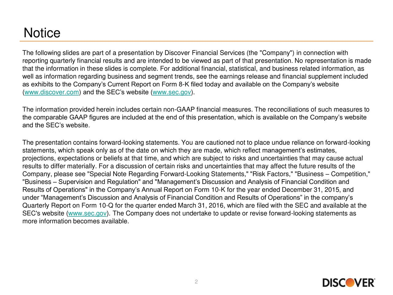 """The following slides are part of a presentation by Discover Financial Services (the """"Company"""") in connection with reporting quarterly financial results and are intended to be viewed as part of that presentation. No representation is made that the information in these slides is complete. For additional financial, statistical, and business related information, as well as information regarding business and segment trends, see the earnings release and financial supplement included as exhibits to the Companys Current Report on Form 8-K filed today and available on the Companys website (www.discover.com) and the SECs website (www.sec.gov). The information provided herein includes certain non-GAAP financial measures. The reconciliations of such measures to the comparable GAAP figures are included at the end of this presentation, which is available on the Companys website and the SECs website. The presentation contains forward-looking statements. You are cautioned not to place undue reliance on forward-looking statements, which speak only as of the date on which they are made, which reflect managements estimates, projections, expectations or beliefs at that time, and which are subject to risks and uncertainties that may cause actual results to differ materially. For a discussion of certain risks and uncertainties that may affect the future results of the Company, please see """"Special Note Regarding Forward-Looking Statements,"""" """"Risk Factors,"""" """"Business  Competition,"""" """"Business  Supervision and Regulation"""" and """"Managements Discussion and Analysis of Financial Condition and Results of Operations"""" in the Companys Annual Report on Form 10-K for the year ended December 31, 2015, and under Managements Discussion and Analysis of Financial Condition and Results of Operations in the companys Quarterly Report on Form 10-Q for the quarter ended March 31, 2016, which are filed with the SEC and available at the SEC's website (www.sec.gov). The Company does not undertake to update or revi"""