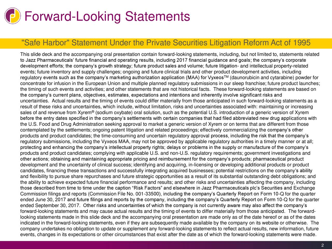 """""""Safe Harbor"""" Statement Under the Private Securities Litigation Reform Act of 1995 This slide deck and the accompanying oral presentation contain forward-looking statements, including, but not limited to, statements related to Jazz Pharmaceuticals' future financial and operating results, including 2017 financial guidance and goals; the company's corporate development efforts; the company's growth strategy; future product sales and volume; future litigation- and intellectual property-related events; future inventory and supply challenges; ongoing and future clinical trials and other product development activities, including regulatory events such as the company's marketing authorization application (MAA) for VyxeosTM (daunorubicin and cytarabine) powder for concentrate for infusion in the European Union and multiple planned regulatory submissions in our sleep franchise; future product launches; the timing of such events and activities; and other statements that are not historical facts. These forward-looking statements are based on the company's current plans, objectives, estimates, expectations and intentions and inherently involve significant risks and uncertainties. Actual results and the timing of events could differ materially from those anticipated in such forward-looking statements as a result of these risks and uncertainties, which include, without limitation, risks and uncertainties associated with: maintaining or increasing sales of and revenue from Xyrem (sodium oxybate) oral solution, such as the potential U.S. introduction of a generic version of Xyrem before the entry dates specified in the company's settlements with certain companies that had filed abbreviated new drug applications with the U.S. Food and Drug Administration seeking approval to market a generic version of Xyrem or on terms that are different from those contemplated by the settlements; ongoing patent litigation and related proceedings; effectively commercializing the company's other prod"""