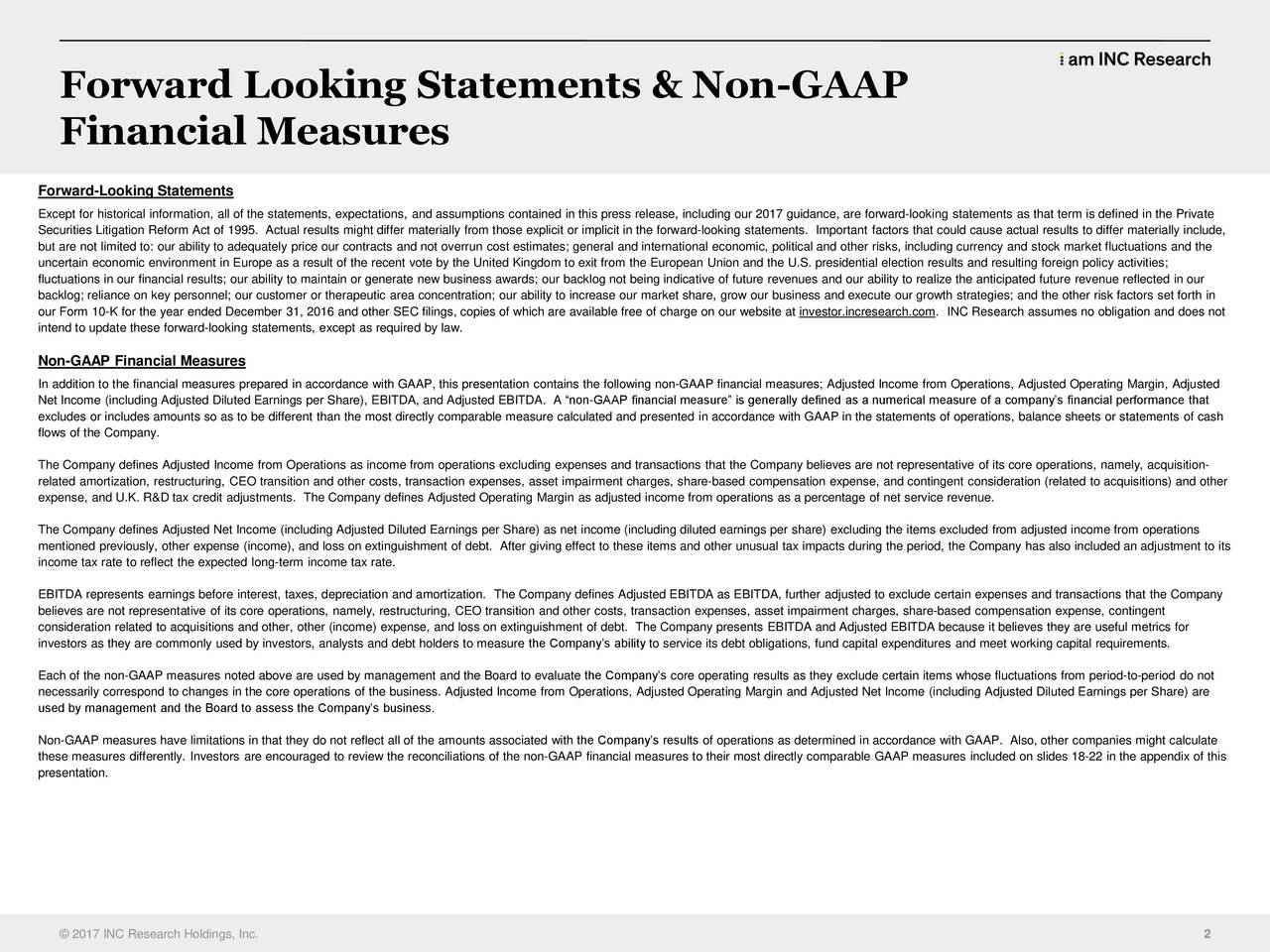 Financial Measures Forward-Looking Statements Except for historical information, all of the statements, expectations, and assumptions contained in this press release, including our 2017 guidance, are forward-looking statements as that term is defined in the Private Securities Litigation Reform Act of 1995. Actual results might differ materially from those explicit or implicit in the forward-looking statements. Important factors that could cause actual results to differ materially include, but are not limited to: our ability to adequately price our contracts and not overrun cost estimates; general and international economic, political and other risks, including currency and stock market fluctuations and the uncertain economic environment in Europe as a result of the recent vote by the United Kingdom to exit from the European Union and the U.S. presidential election results and resulting foreign policy activities; fluctuations in our financial results; our ability to maintain or generate new business awards; our backlog not being indicative of future revenues and our ability to realize the anticipated future revenue reflected in our backlog; reliance on key personnel; our customer or therapeutic area concentration; our ability to increase our market share, grow our business and execute our growth strategies; and the other risk factors set forth in our Form 10-K for the year ended December 31, 2016 and other SEC filings, copies of which are available free of charge on our website at investor.incresearch.com. INC Research assumes no obligation and does not intend to update these forward-looking statements, except as required by law. Non-GAAP Financial Measures In addition to the financial measures prepared in accordance with GAAP, this presentation contains the following non-GAAP financial measures; Adjusted Income from Operations, Adjusted Operating Margin, Adjusted Net Income (including Adjusted Diluted Earnings per Share), EBITDA, and Adjusted EBITDA. A non-GAAP fina