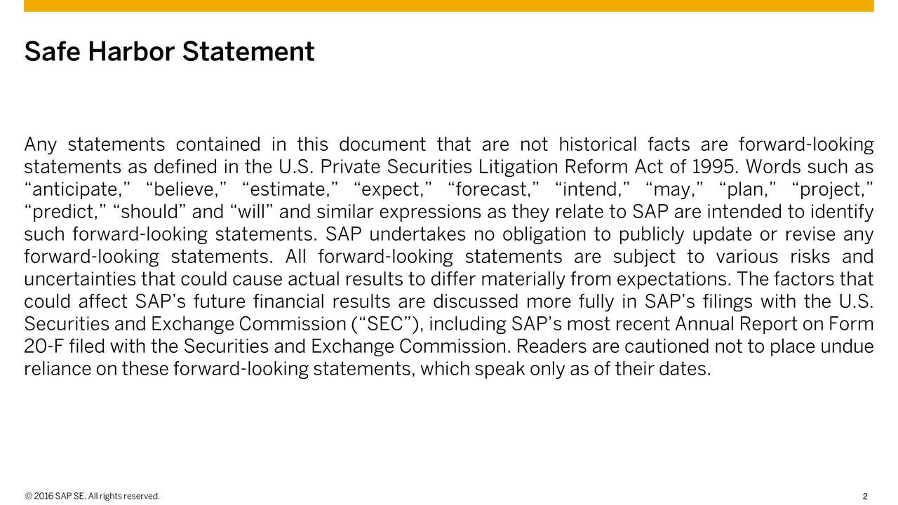 Any statements contained in this document that are not historical facts are forward-looking statements as defined in the U.S. Private Securities Litigation Reform Act of 1995. Words such as anticipate, believe, estimate, expect, forecast, intend, may, plan, project, predict, should and will and similar expressions as they relate to SAP are intended to identify such forward-looking statements. SAP undertakes no obligation to publicly update or revise any forward-looking statements. All forward-looking statements are subject to various risks and uncertainties that could cause actual results to differ materially from expectations. The factors that could affect SAPs future financial results are discussed more fully in SAPs filings with the U.S. Securities and Exchange Commission (SEC), including SAPs most recent Annual Report on Form 20-F filed with the Securities and Exchange Commission. Readers are cautioned not to place undue reliance on these forward-looking statements, which speak only as of their dates.