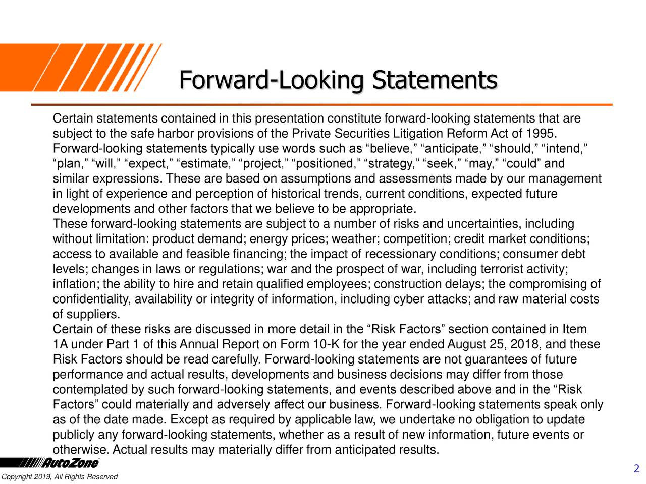 """Certain statements contained in this presentation constitute forward-looking statements that are subject to the safe harbor provisions of the Private Securities Litigation Reform Act of 1995. Forward-looking statements typically use words such as """"believe,"""" """"anticipate,"""" """"should,"""" """"intend,"""" """"plan,"""" """"will,"""" """"expect,"""" """"estimate,"""" """"project,"""" """"positioned,"""" """"strategy,"""" """"seek,"""" """"may,"""" """"could"""" and similar expressions. These are based on assumptions and assessments made by our management in light of experience and perception of historical trends, current conditions, expected future developments and other factors that we believe to be appropriate. These forward-looking statements are subject to a number of risks and uncertainties, including without limitation: product demand; energy prices; weather; competition; credit market conditions; access to available and feasible financing; the impact of recessionary conditions; consumer debt levels; changes in laws or regulations; war and the prospect of war, including terrorist activity; inflation; the ability to hire and retain qualified employees; construction delays; the compromising of confidentiality, availability or integrity of information, including cyber attacks; and raw material costs of suppliers. Certain of these risks are discussed in more detail in the """"Risk Factors"""" section contained in Item 1A under Part 1 of this Annual Report on Form 10-K for the year ended August 25, 2018, and these Risk Factors should be read carefully. Forward-looking statements are not guarantees of future performance and actual results, developments and business decisions may differ from those contemplated by such forward-looking statements, and events described above and in the """"Risk Factors"""" could materially and adversely affect our business. Forward-looking statements speak only as of the date made. Except as required by applicable law, we undertake no obligation to update publicly any forward-looking statements, whether as a result of new """