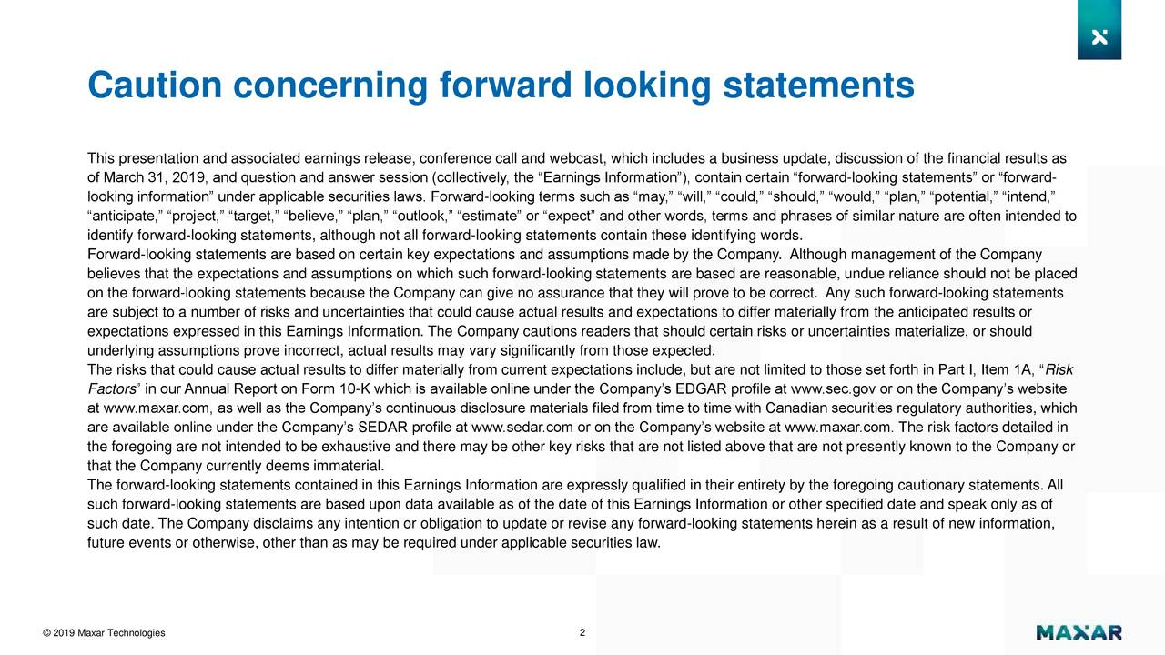 """This presentation and associated earnings release, conference call and webcast, which includes a business update, discussion of the financial results as of March 31, 2019, and question and answer session (collectively, the """"Earnings Information""""), contain certain """"forward-looking statements"""" or """"forward- looking information"""" under applicable securities laws. Forward-looking terms such as """"may,"""" """"will,"""" """"could,"""" """"should,"""" """"would,"""" """"plan,"""" """"potential,"""" """"intend,"""" """"anticipate,"""" """"project,"""" """"target,"""" """"believe,"""" """"plan,"""" """"outlook,"""" """"estimate"""" or """"expect"""" and other words, terms and phrases of similar nature are often intended to identify forward-looking statements, although not all forward-looking statements contain these identifying words. Forward-looking statements are based on certain key expectations and assumptions made by the Company. Although management of the Company believes that the expectations and assumptions on which such forward-looking statements are based are reasonable, undue reliance should not be placed on the forward-looking statements because the Company can give no assurance that they will prove to be correct. Any such forward-looking statements are subject to a number of risks and uncertainties that could cause actual results and expectations to differ materially from the anticipated results or expectations expressed in this Earnings Information. The Company cautions readers that should certain risks or uncertainties materialize, or should underlying assumptions prove incorrect, actual results may vary significantly from those expected. The risks that could cause actual results to differ materially from current expectations include, but are not limited to those set forth in Part I, Item 1A, """"Risk Factors"""" in our Annual Report on Form 10-K which is available online under the Company's EDGAR profile at www.sec.gov or on the Company's website at www.maxar.com, as well as the Company's continuous disclosure materials filed from time to time with Canadian s"""