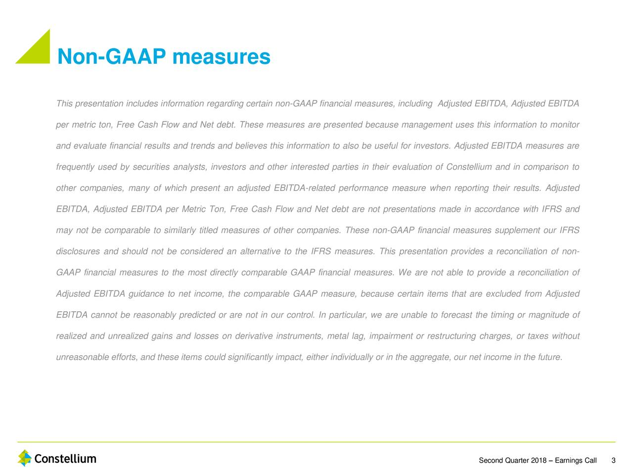 This presentation includes information regarding certain non-GAAP financial measures, including Adjusted EBITDA, Adjusted EBITDA per metric ton, Free Cash Flow and Net debt. These measures are presented because management uses this information to monitor and evaluate financial results and trends and believes this information to also be useful for investors. Adjusted EBITDA measures are frequently used by securities analysts, investors and other interested parties in their evaluation of Constellium and in comparison to other companies, many of which present an adjusted EBITDA-related performance measure when reporting their results. Adjusted EBITDA, Adjusted EBITDA per Metric Ton, Free Cash Flow and Net debt are not presentations made in accordance with IFRS and may not be comparable to similarly titled measures of other companies. These non-GAAP financial measures supplement our IFRS disclosures and should not be considered an alternative to the IFRS measures. This presentation provides a reconciliation of non- GAAP financial measures to the most directly comparable GAAP financial measures. We are not able to provide a reconciliation of Adjusted EBITDA guidance to net income, the comparable GAAP measure, because certain items that are excluded from Adjusted EBITDA cannot be reasonably predicted or are not in our control. In particular, we are unable to forecast the timing or magnitude of realized and unrealized gains and losses on derivative instruments, metal lag, impairment or restructuring charges, or taxes without unreasonable efforts, and these items could significantly impact, either individually or in the aggregate, our net income in the future. Second Quarter 2018 – Earnings3Call